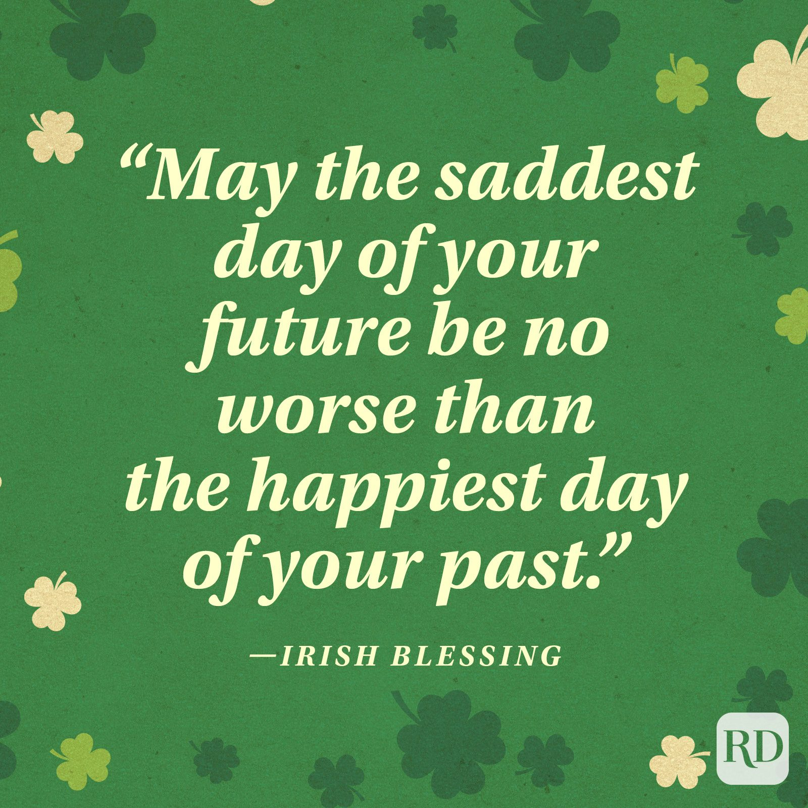 """May the saddest day of your future be no worse than the happiest day of your past."" —Irish blessing"