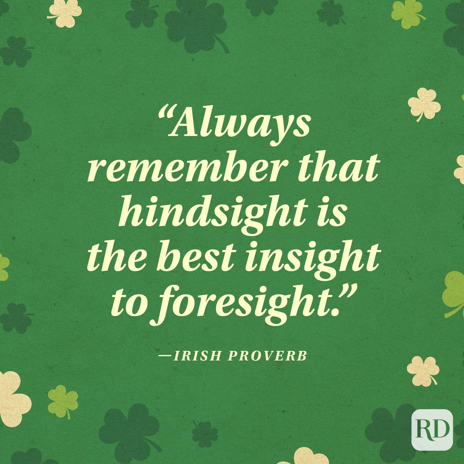 """Always remember that hindsight is the best insight to foresight."" —Irish proverb"