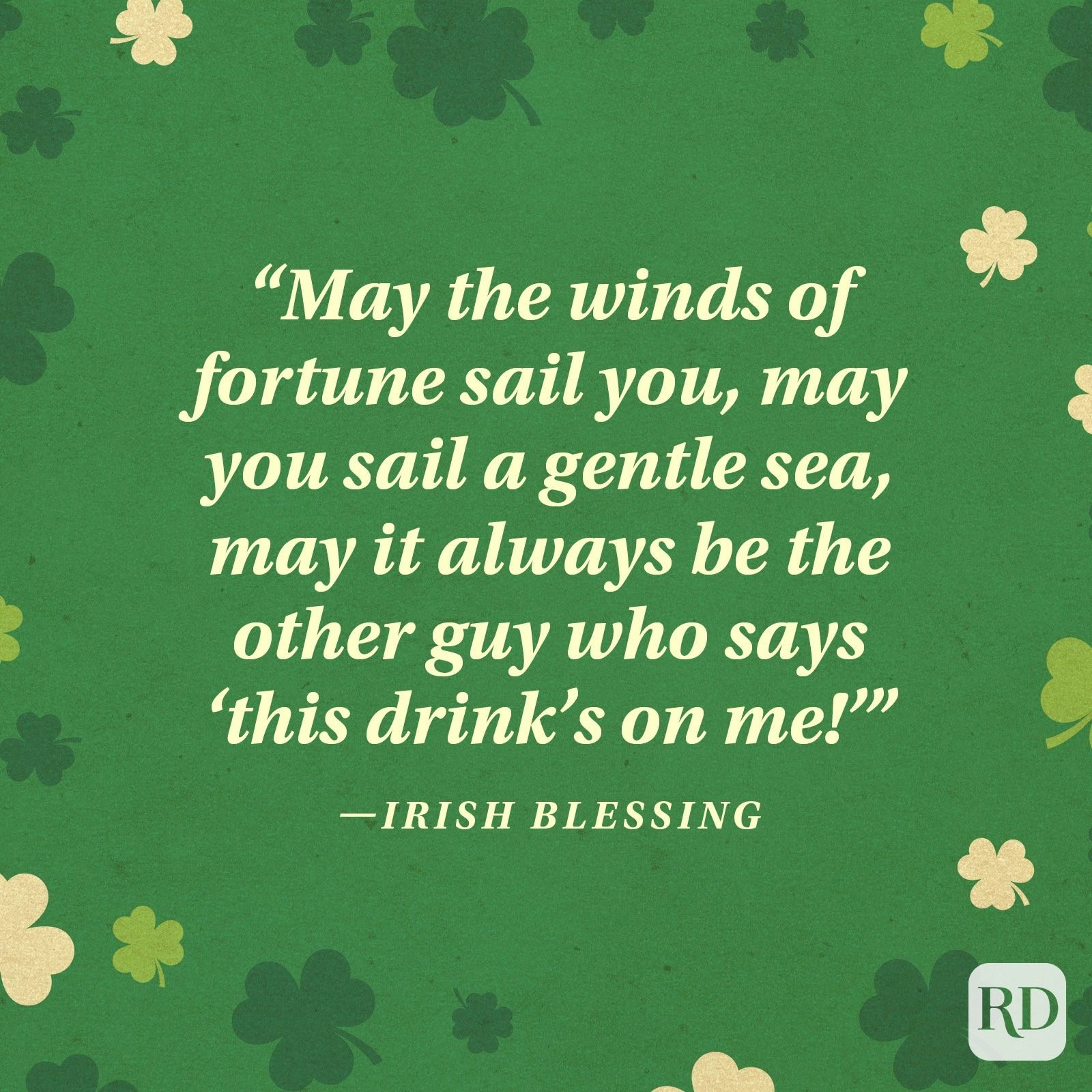 """May the winds of fortune sail you, may you sail a gentle sea, may it always be the other guy who says 'this drink's on me!'"" —Irish blessing"