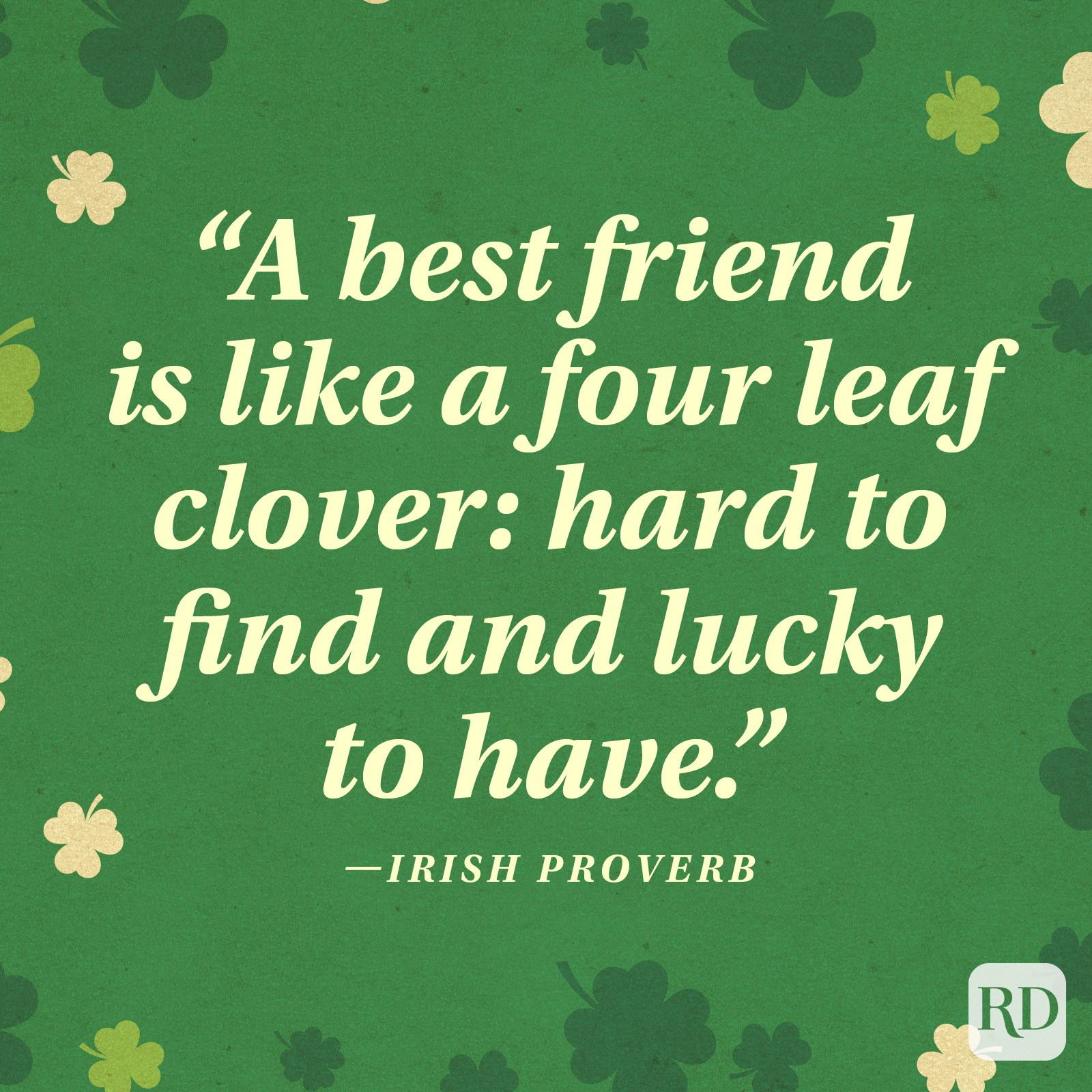 """A best friend is like a four leaf clover: hard to find and lucky to have."" —Irish proverb"