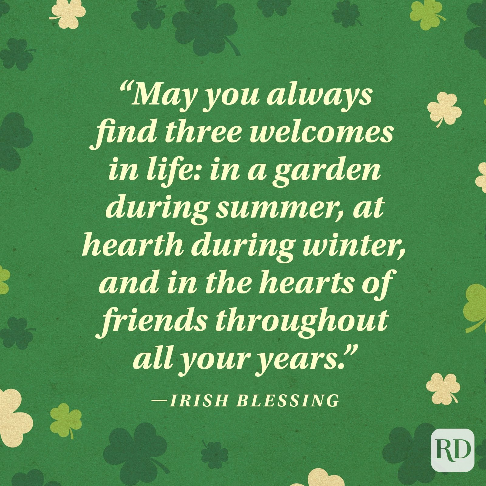 """May you always find three welcomes in life: in a garden during summer, at hearth during winter, and in the hearts of friends throughout all your years."" —Irish blessing"