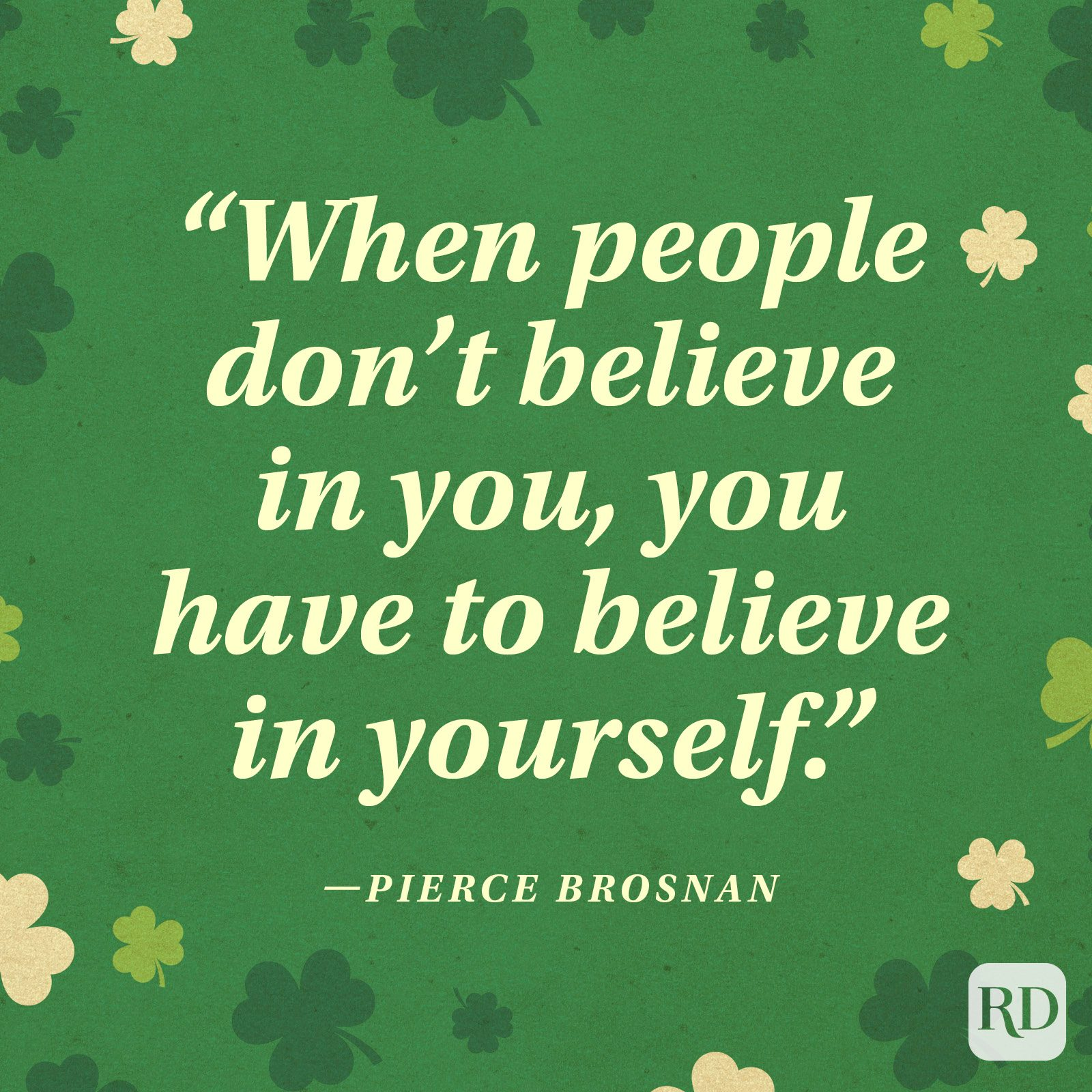"""When people don't believe in you, you have to believe in yourself."" —Pierce Brosnan"