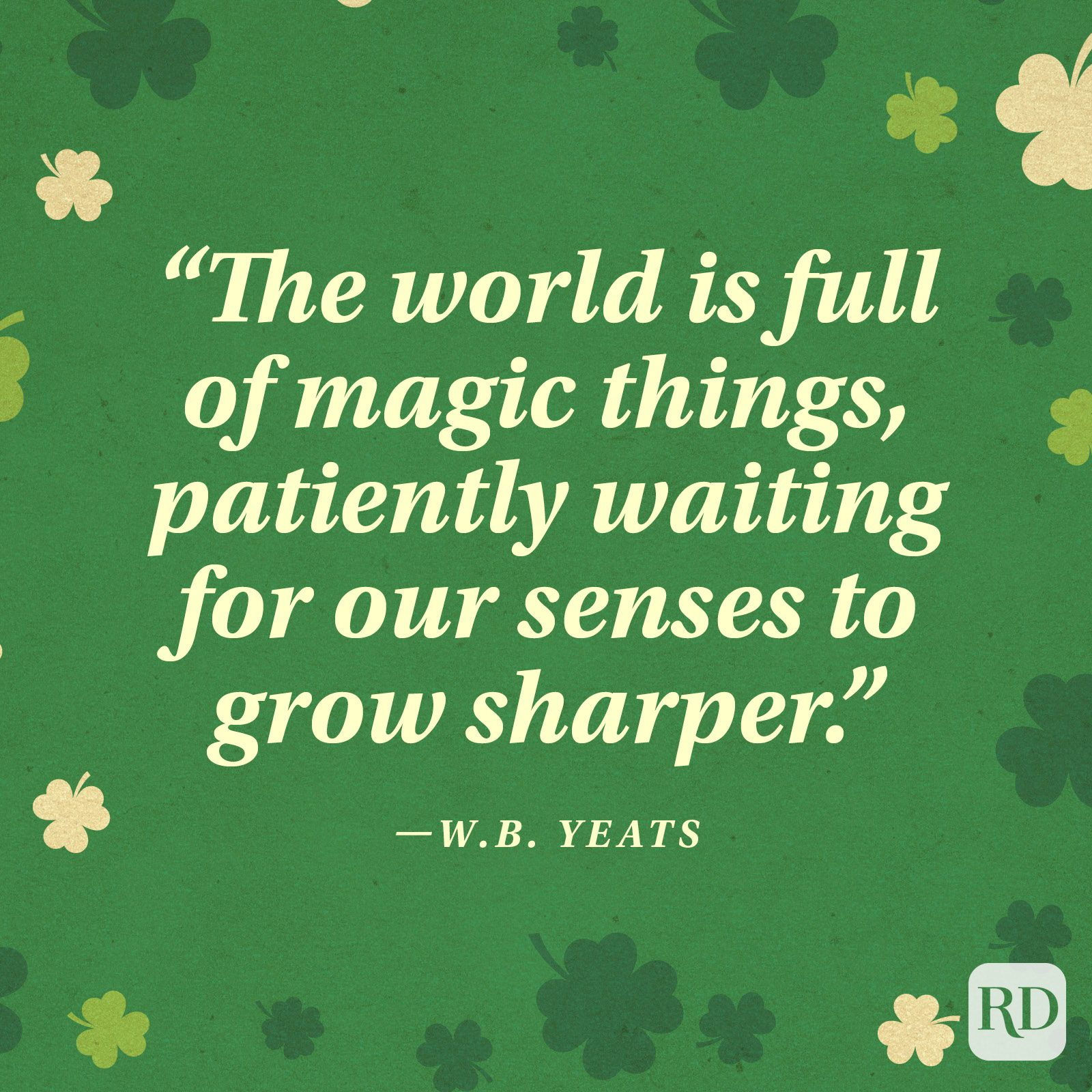 """The world is full of magic things, patiently waiting for our senses to grow sharper."" —W.B. Yeats"