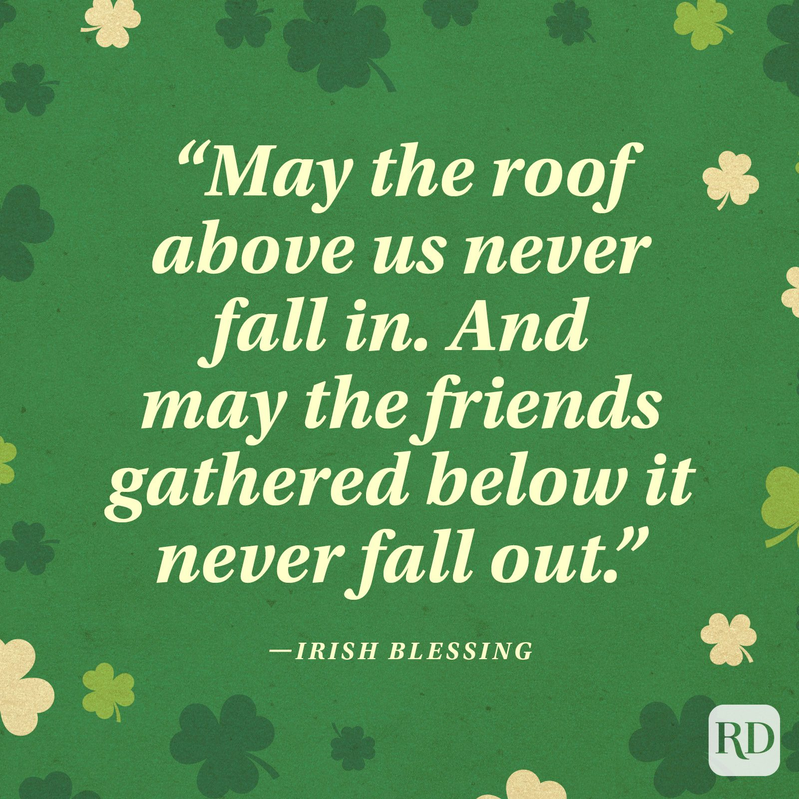 """May the roof above us never fall in. And may the friends gathered below it never fall out."" —Irish blessing"