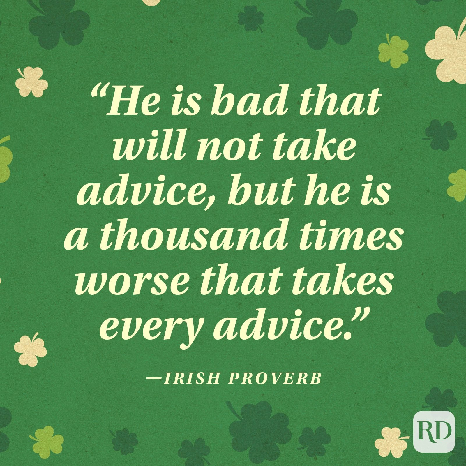 """He is bad that will not take advice, but he is a thousand times worse that takes every advice."" —Irish proverb"