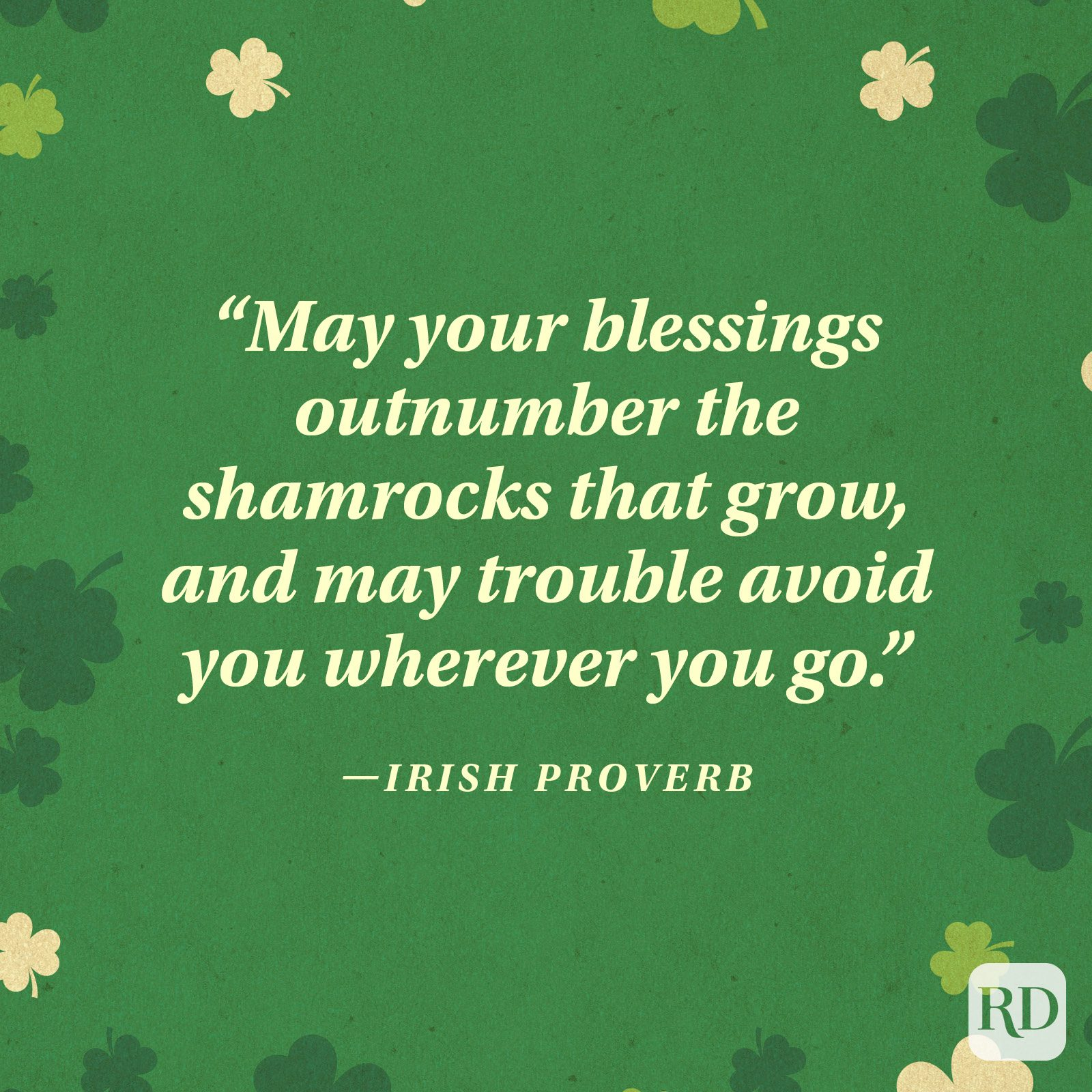 """May your blessings outnumber the shamrocks that grow, and may trouble avoid you wherever you go."" —Irish blessing"