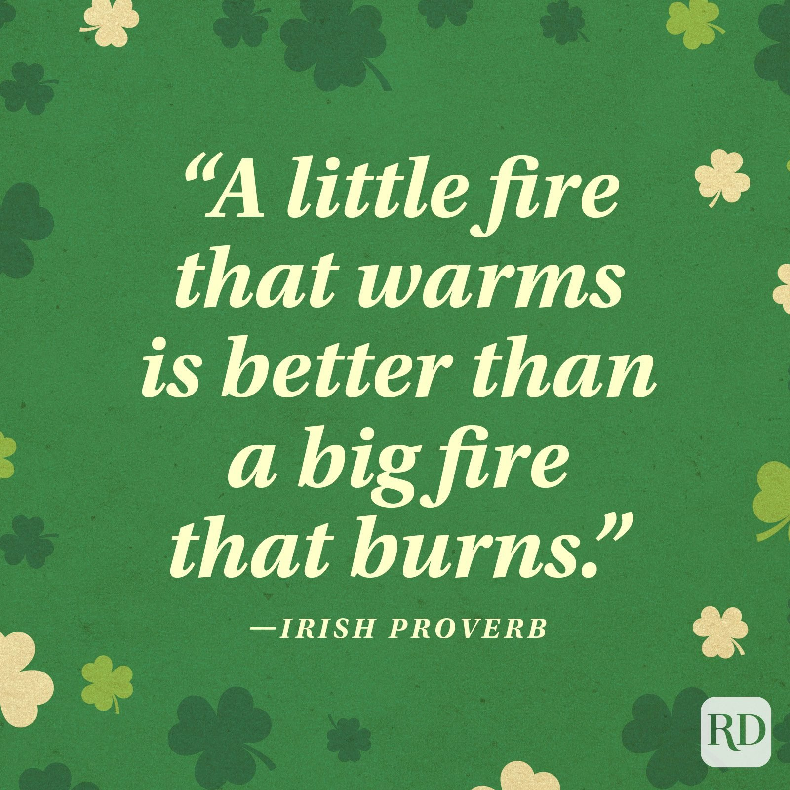 """A little fire that warms is better than a big fire that burns."" —Irish proverb"