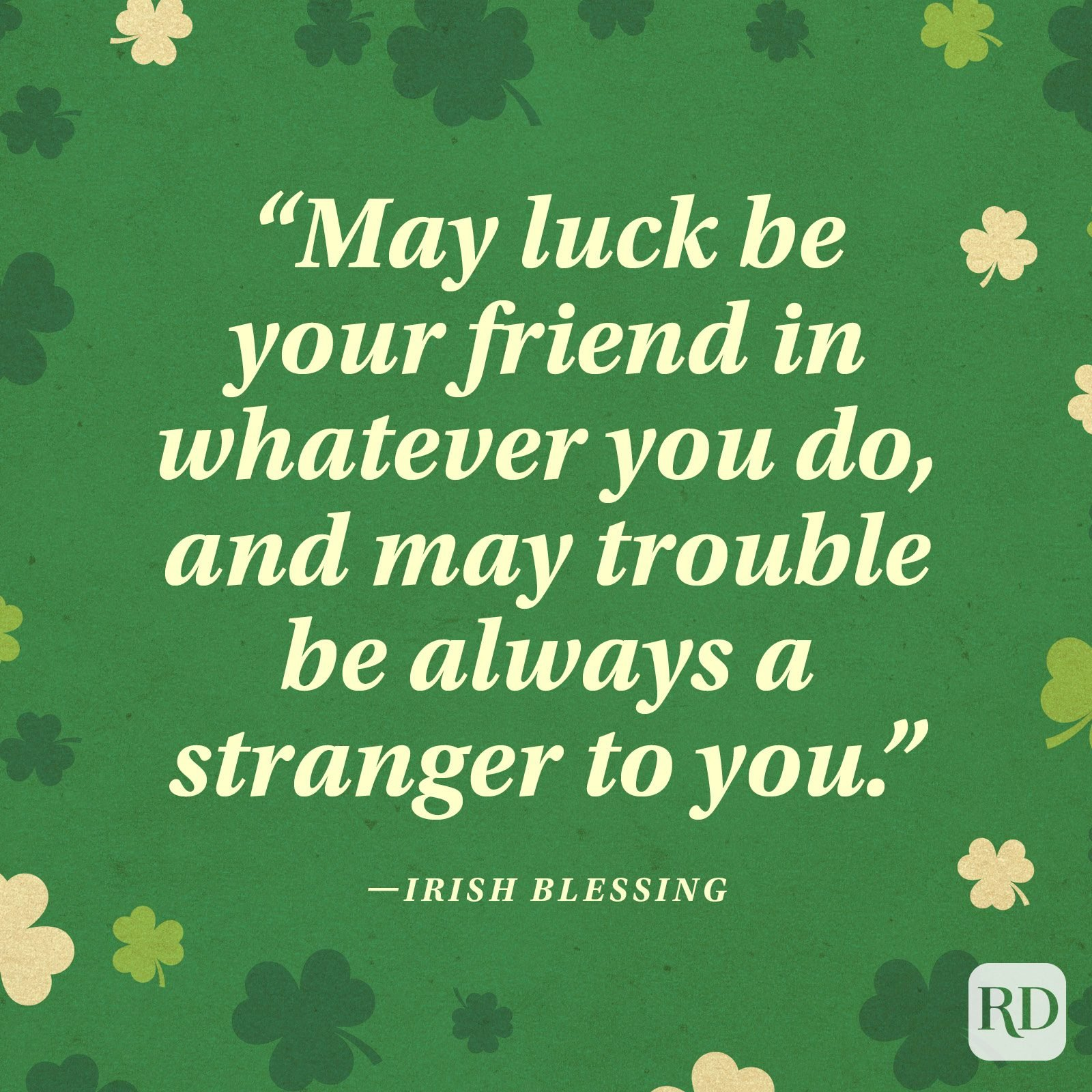 """May luck be your friend in whatever you do, and may trouble be always a stranger to you."" —Irish blessing"