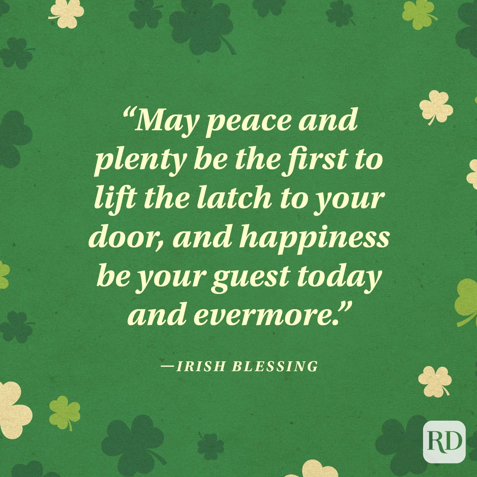 """May peace and plenty be the first to lift the latch to your door, and happiness be your guest today and evermore."" —Irish blessing"