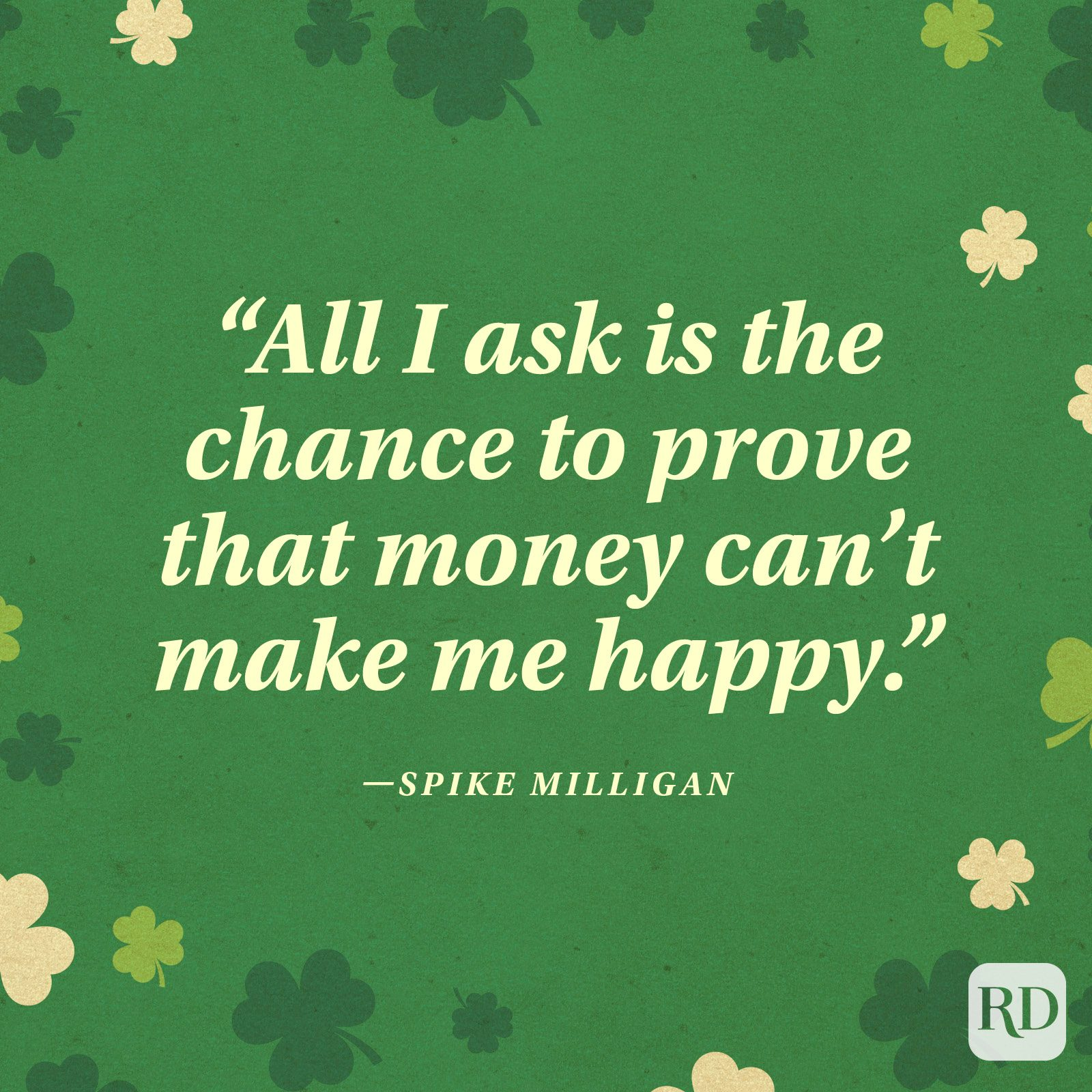 """All I ask is the chance to prove that money can't make me happy."" —Spike Milligan"