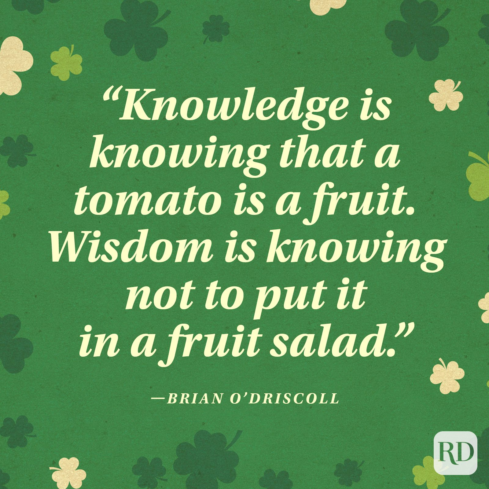"""Knowledge is knowing that a tomato is a fruit. Wisdom is knowing not to put it in a fruit salad."" —Brian O'Driscoll"