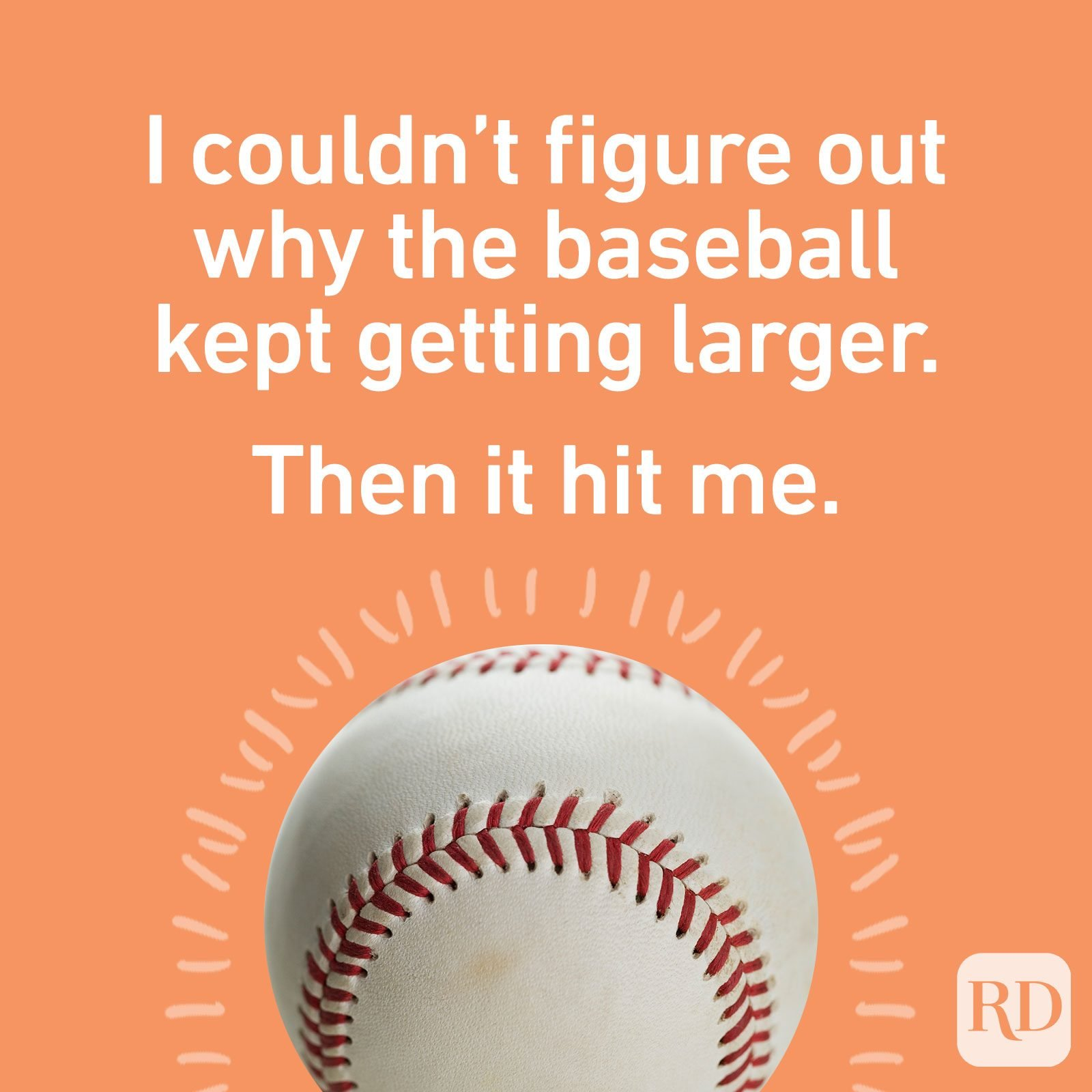 I couldn't figure out why the baseball kept getting larger. Then it hit me.