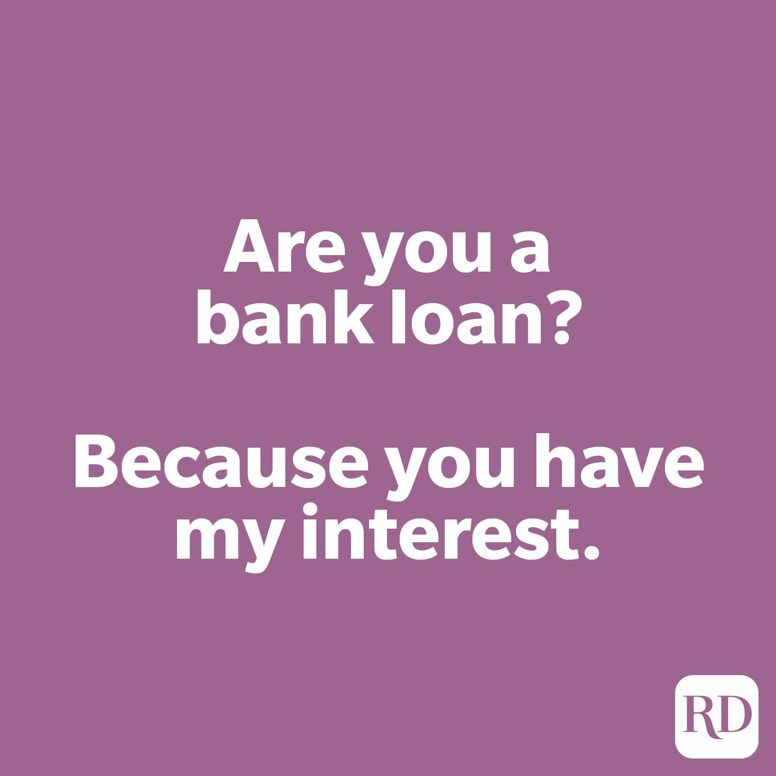 Are you a bank loan? Because you have my interest.