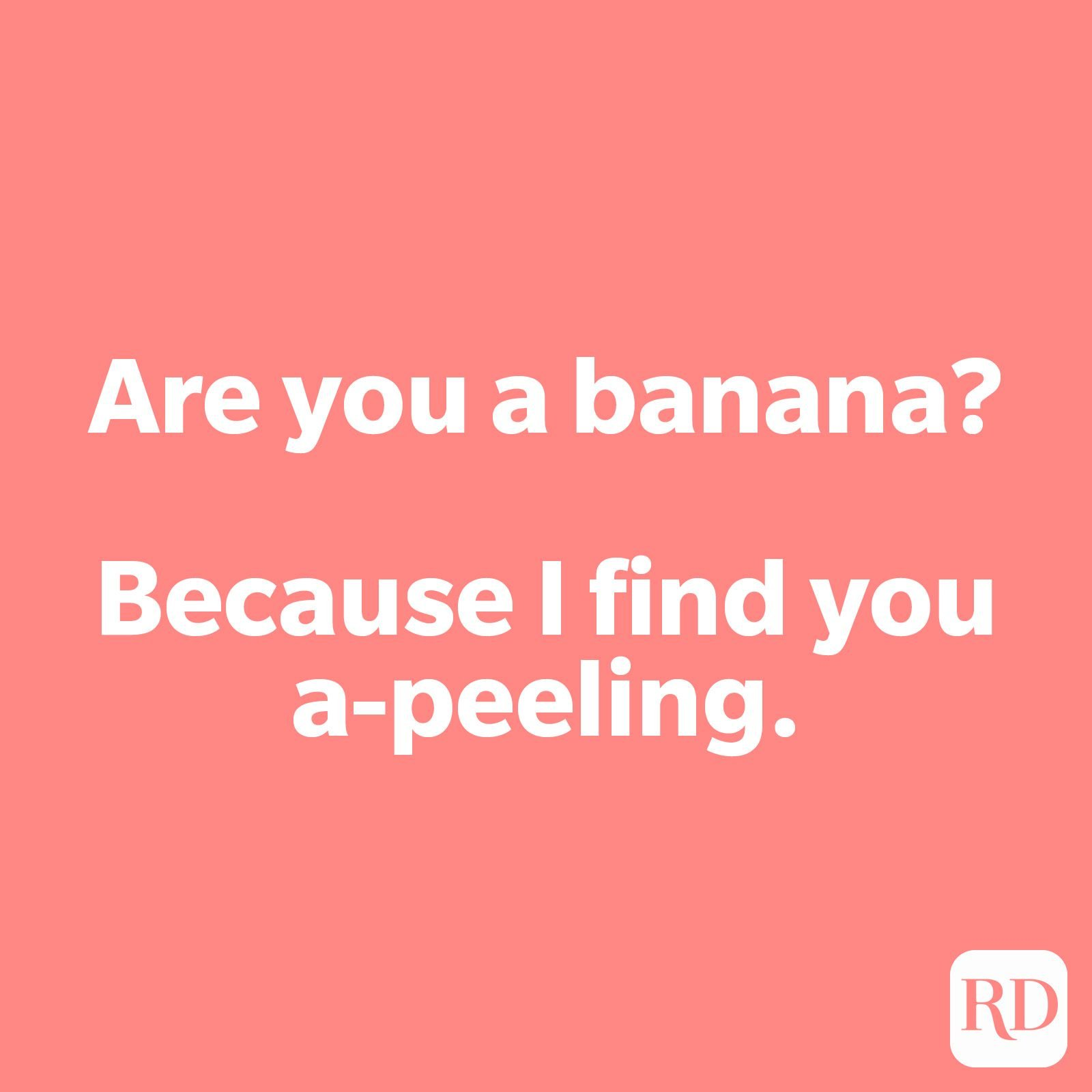 Are you a banana? Because I find you a-peeling.