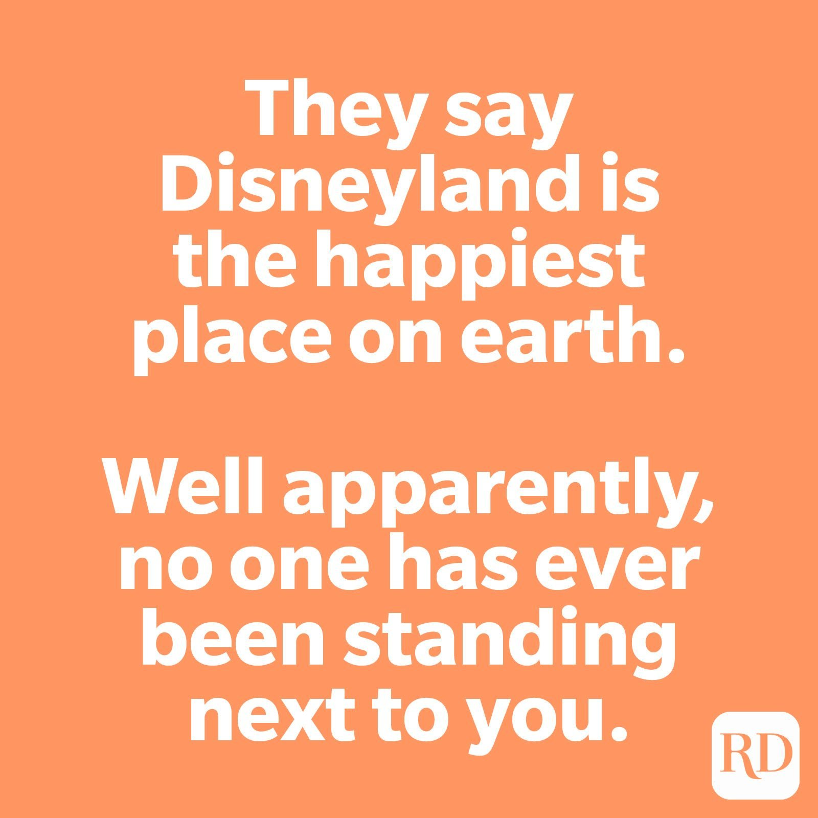 They say Disneyland is the happiest place on earth. Well apparently, no one has ever been standing next to you.
