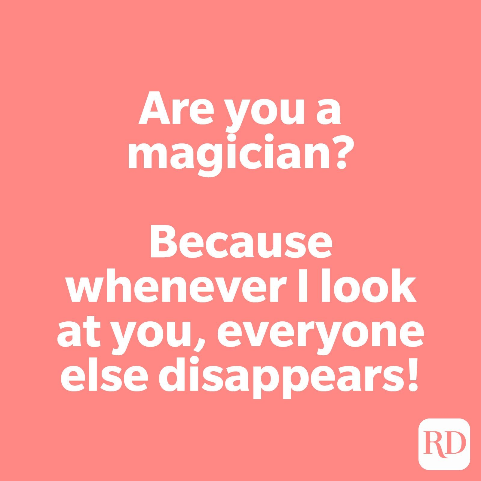 Are you a magician? Because whenever I look at you, everyone else disappears!