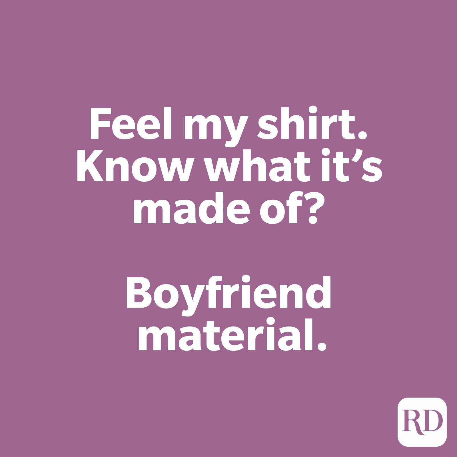 Feel my shirt. Know what it's made of? Boyfriend material.
