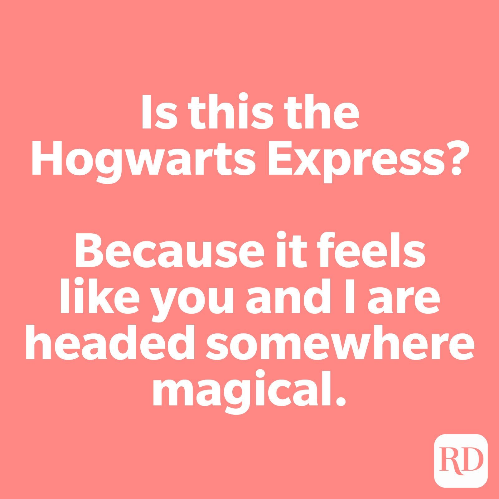 Is this the Hogwarts Express? Because it feels like you and I are headed somewhere magical.