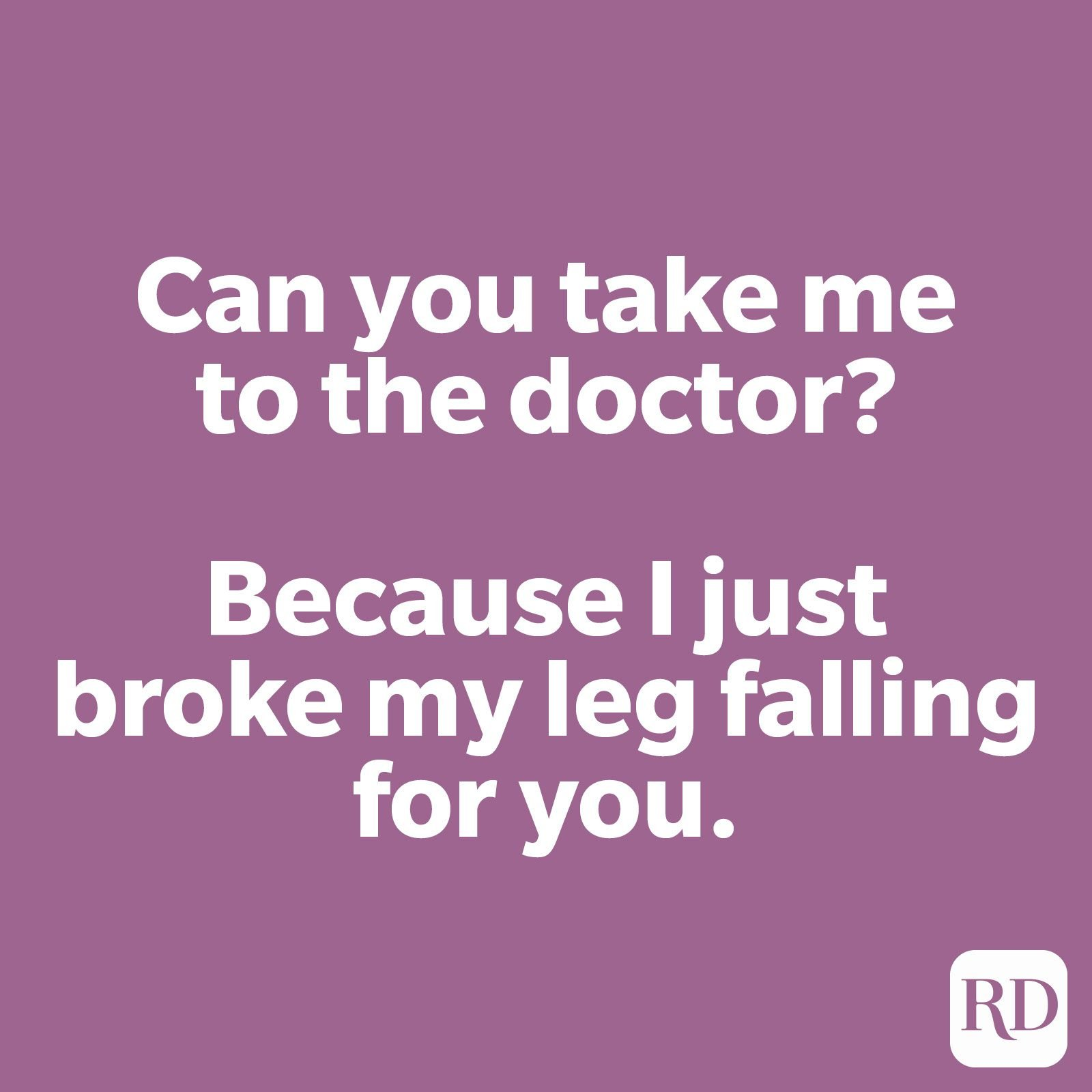 Can you take me to the doctor? Because I just broke my leg falling for you.
