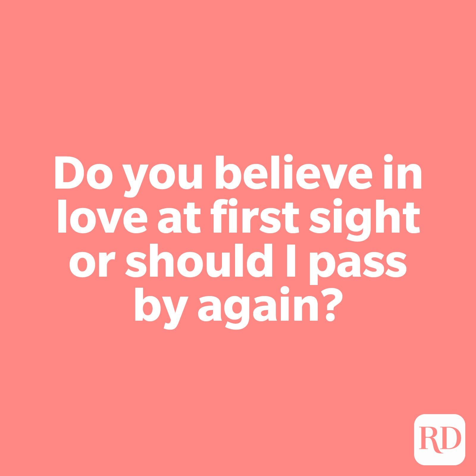 Do you believe in love at first sight or should I pass by again?