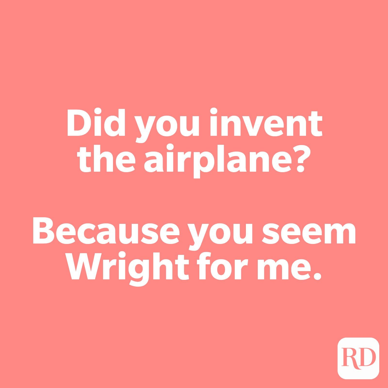 Did you invent the airplane? Because you seem Wright for me.