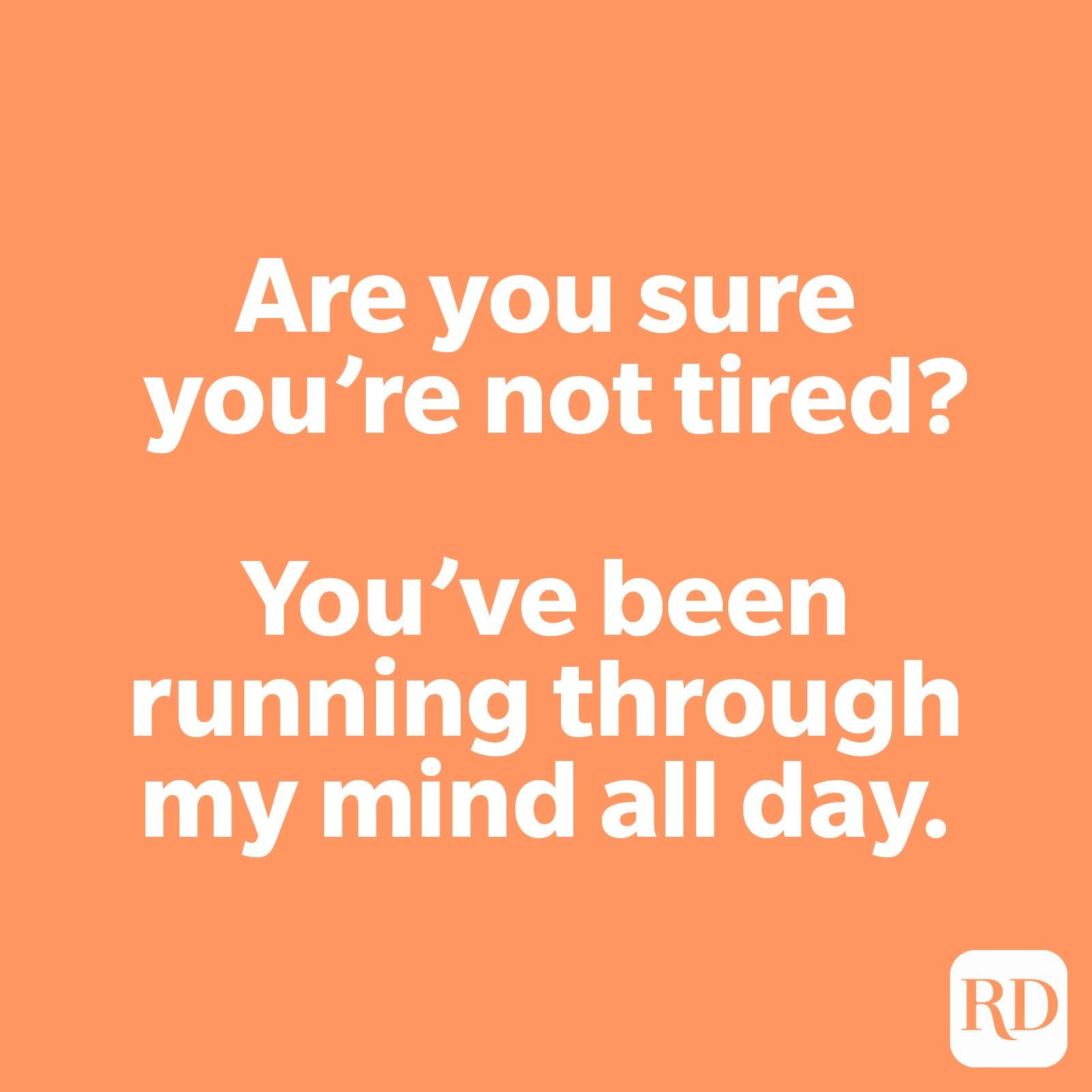 Are you sure you're not tired? You've been running through my mind all day.
