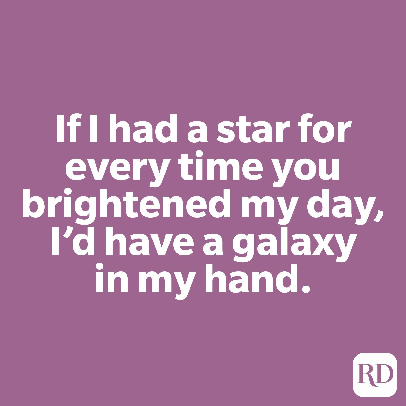 If I had a star for every time you brightened my day, I'd have a galaxy in my hand.
