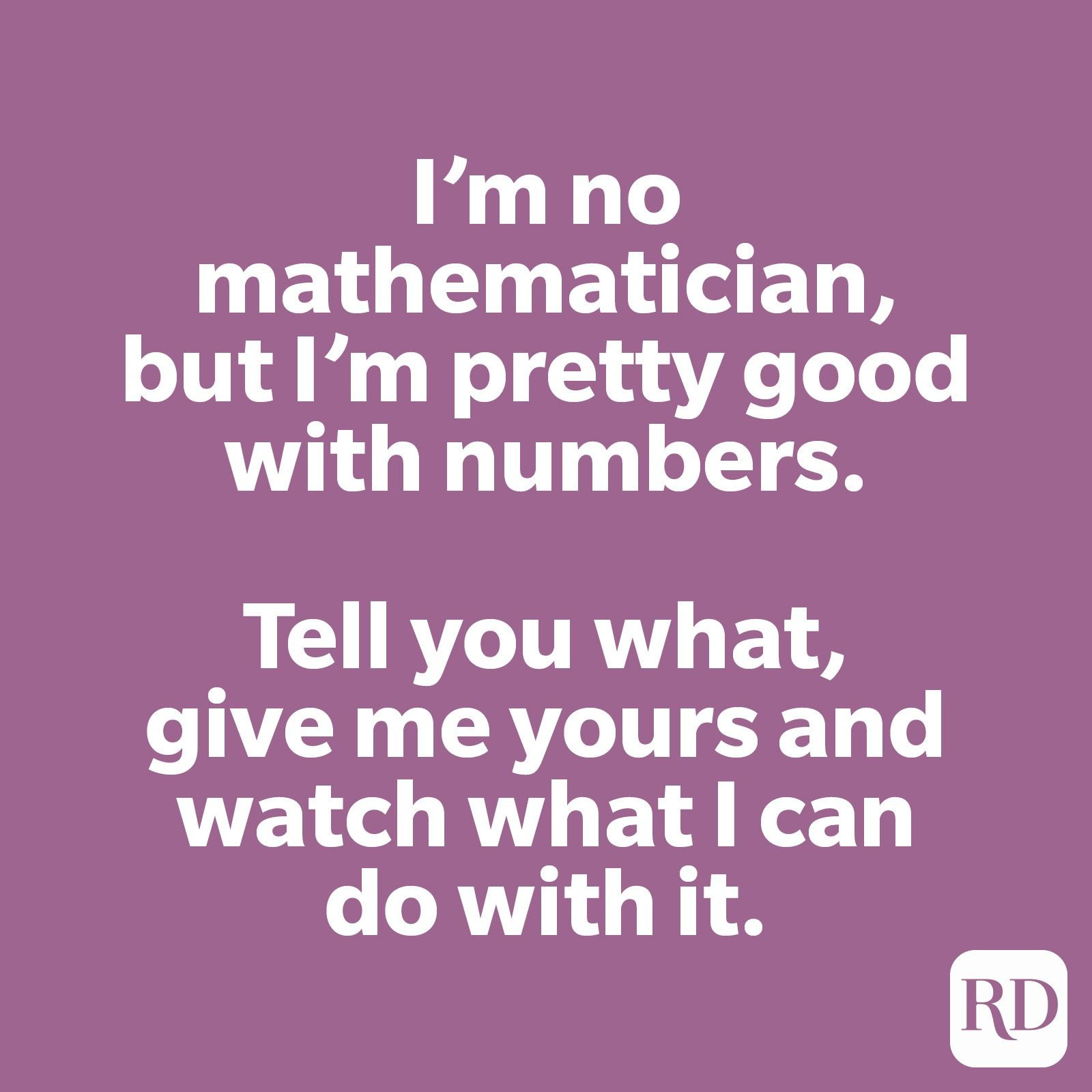 I'm no mathematician, but I'm pretty good with numbers. Tell you what, give me yours and watch what I can do with it.
