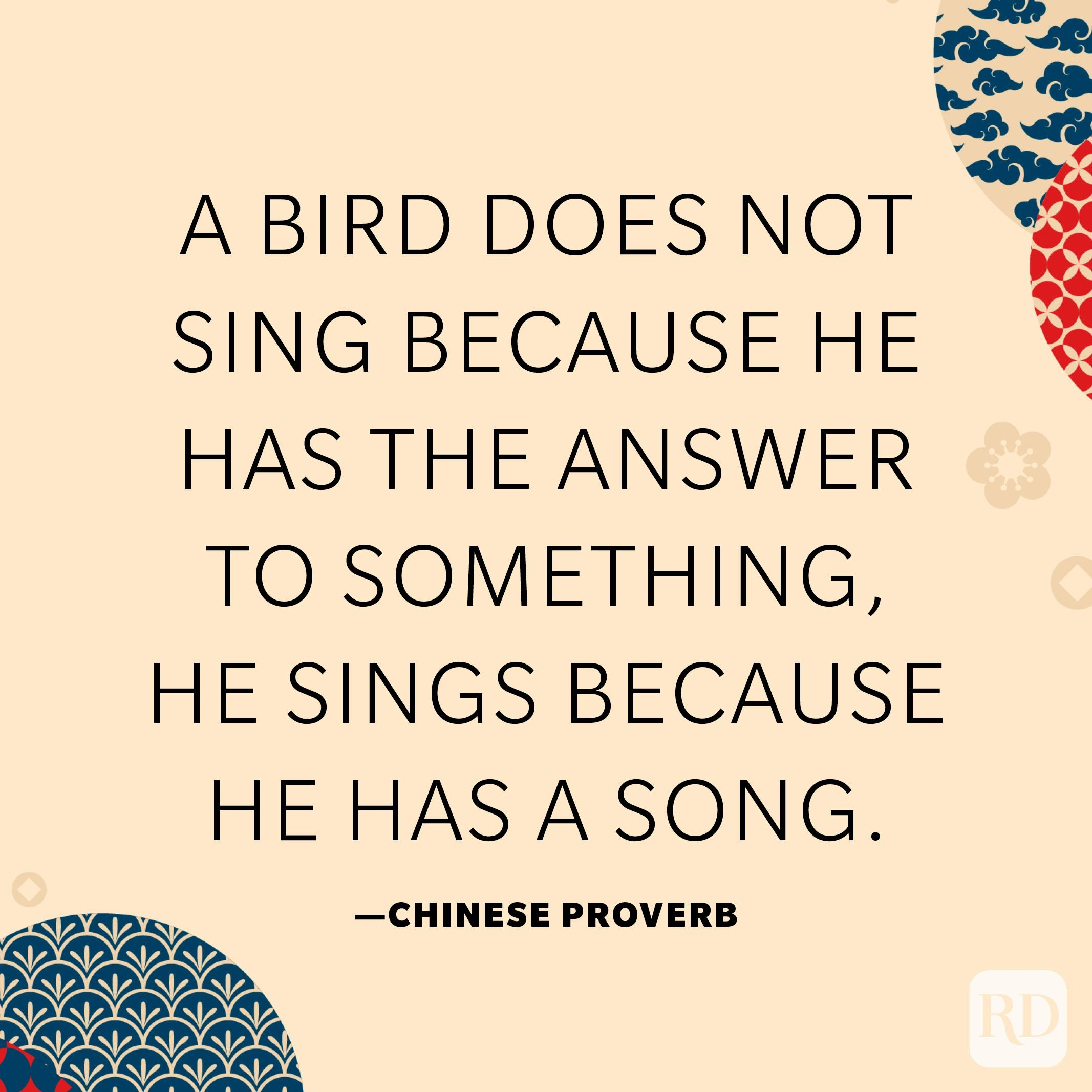 A bird does not sing because he has the answer to something, he sings because he has a song.