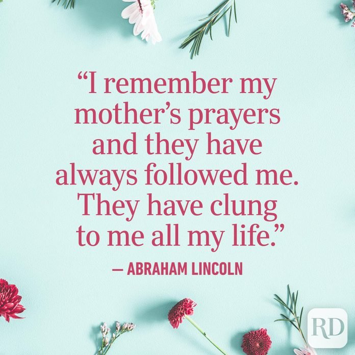 """I remember my mother's prayers and they have always followed me. They have clung to me all my life."""