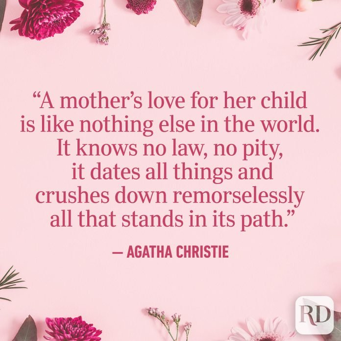 """A mother's love for her child is like nothing else in the world. It knows no law, no pity, it dates all things and crushes down remorselessly all that stands in its path."""