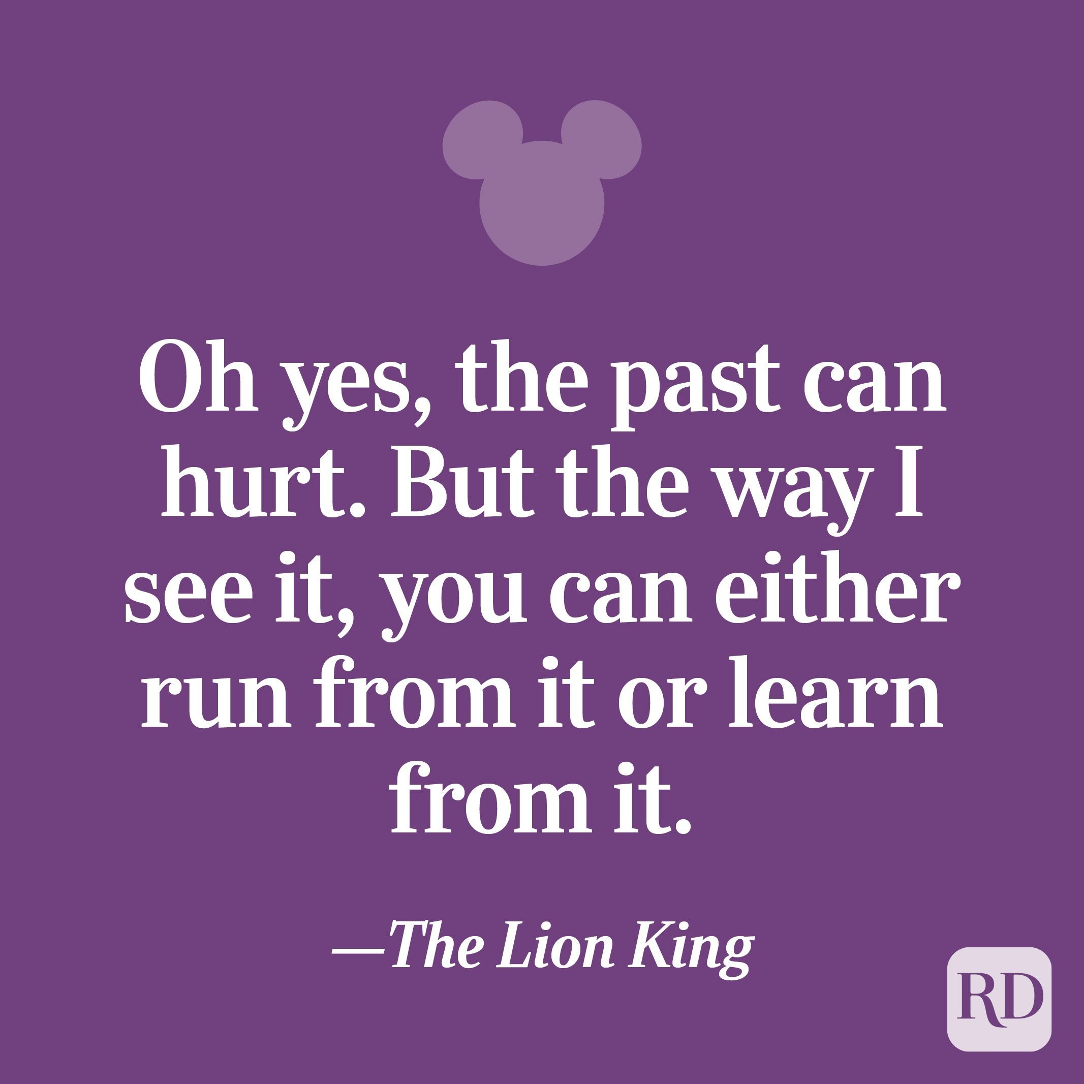 """""""Oh yes, the past can hurt. But the way I see it, you can either run from it or learn from it."""""""