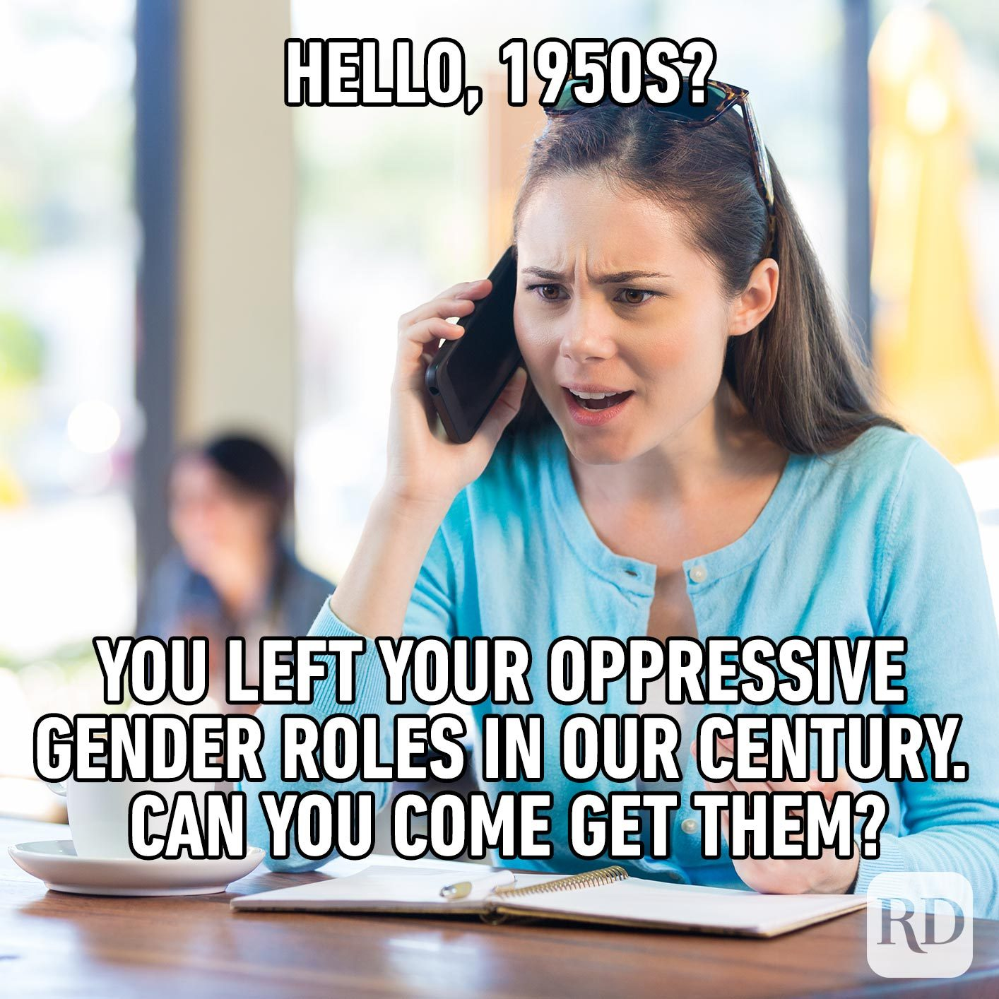 Woman angry on the phone. Meme text: Hello, 1950s? You left your oppressive gender roles in our century. Can you come get them?