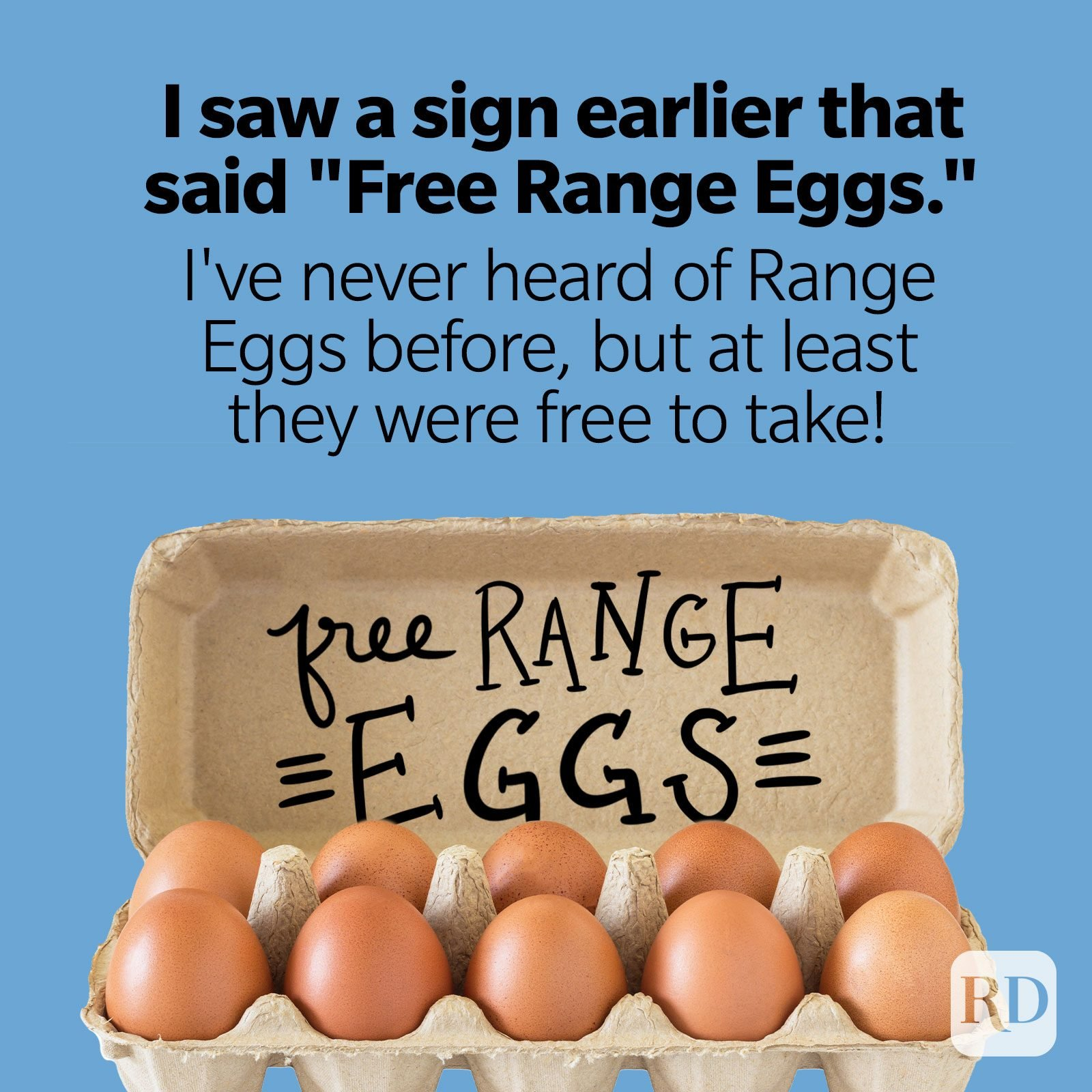 "I saw a sign earlier that said ""Free Range Eggs."" I've never heard of Range Eggs before, but at least they were free to take!"