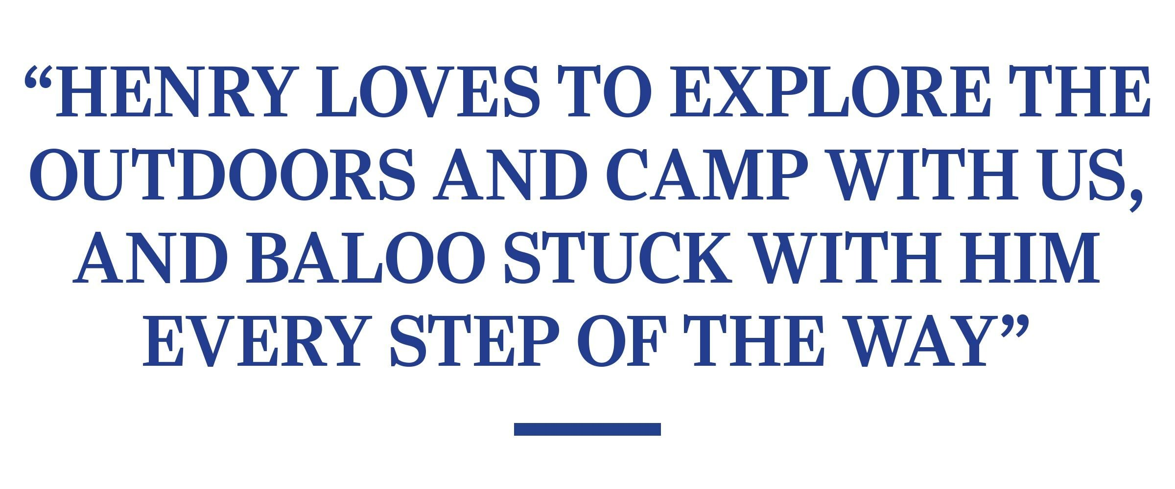 """""""HENRY LOVES TO EXPLORE THE OUTDOORS AND CAMP WITH US, AND BALOO STUCK WITH HIM EVERY STEP OF THE WAY."""""""