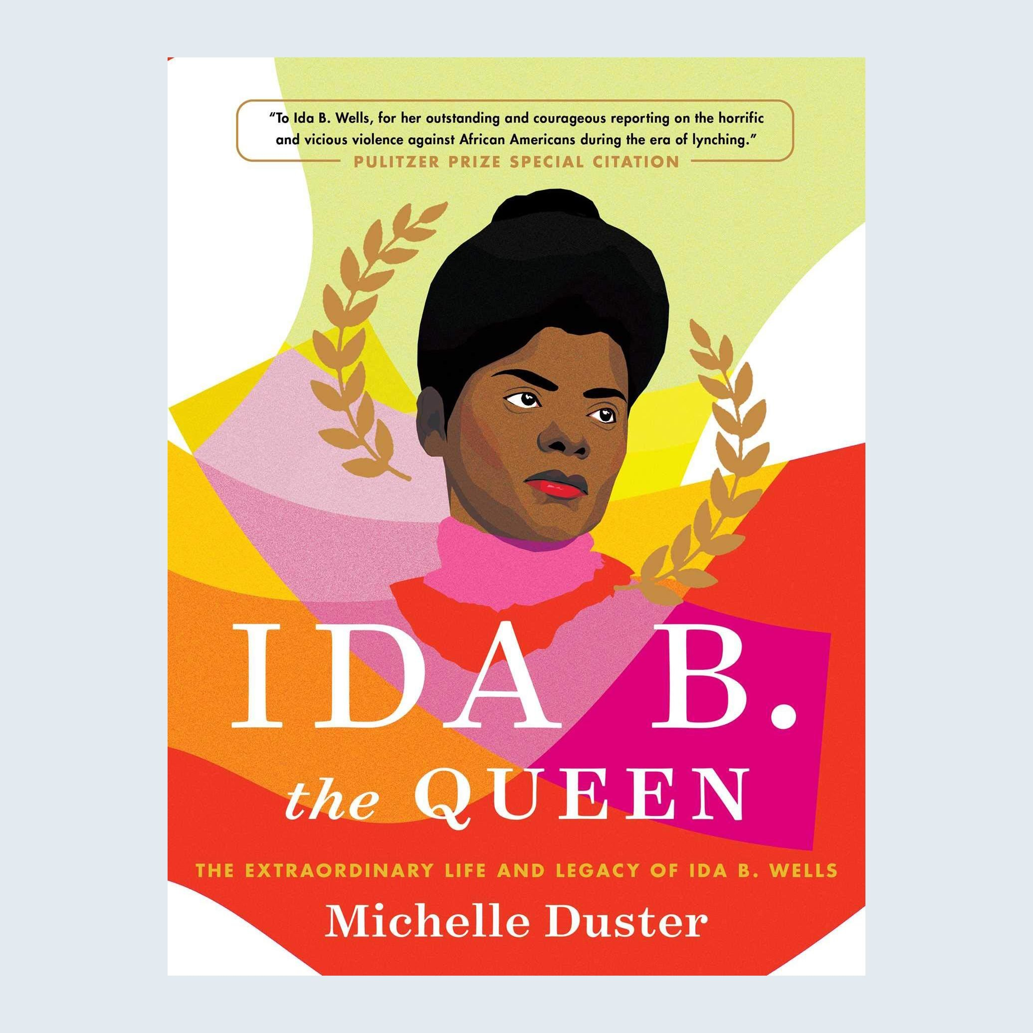 Ida B. the Queen: The Extraordinary Life and Legacy of Ida B. Wells by Michelle Duster