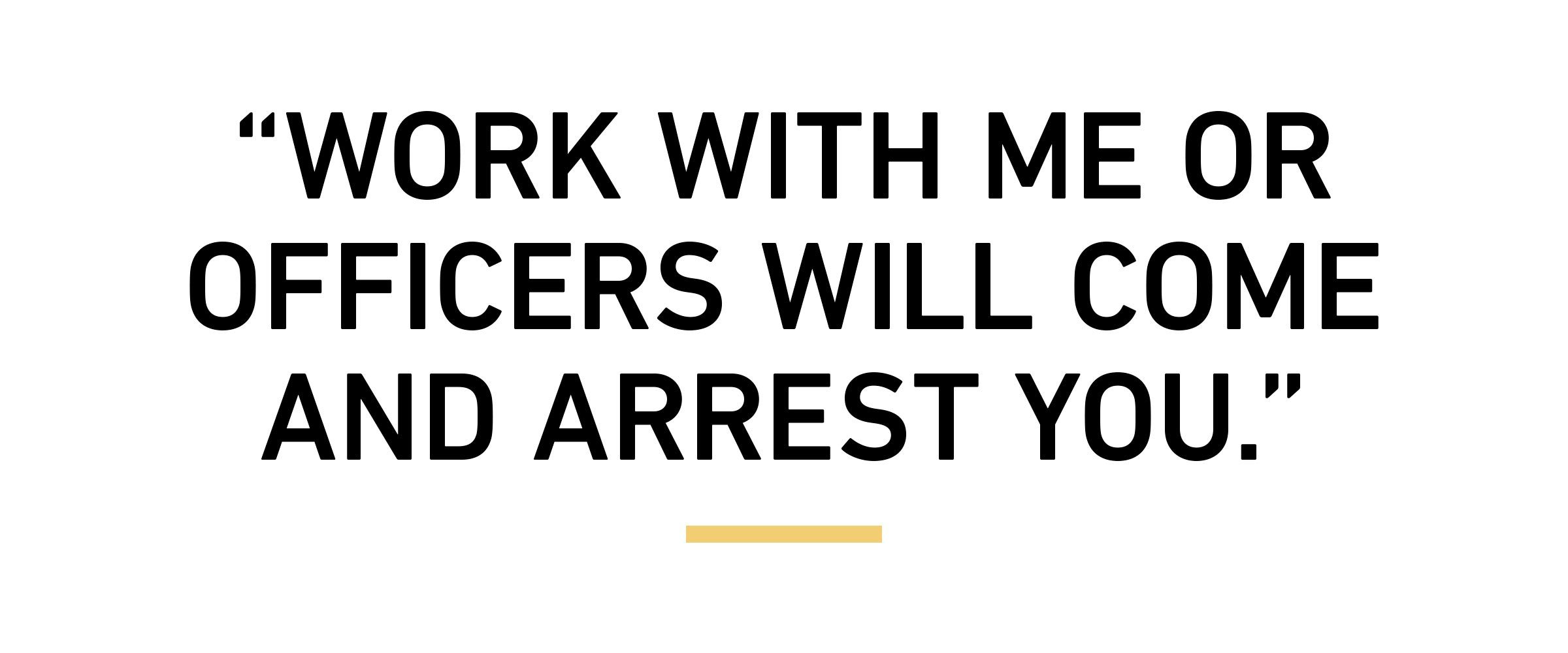 """""""Work with me or officers will come and arrest you."""""""