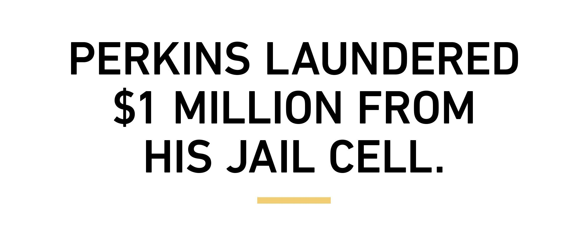 Perkins laundered $1 million from his jail cell.