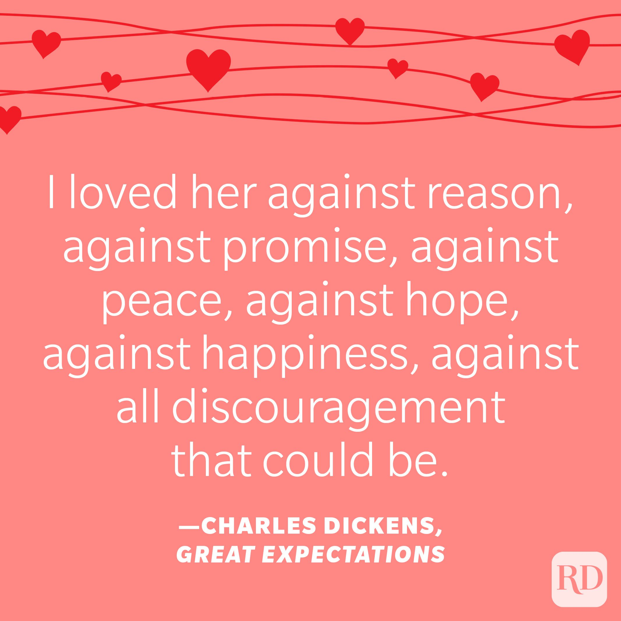 """""""I loved her against reason, against promise, against peace, against hope, against happiness, against all discouragement that could be."""" —Charles Dickens, Great Expectations"""