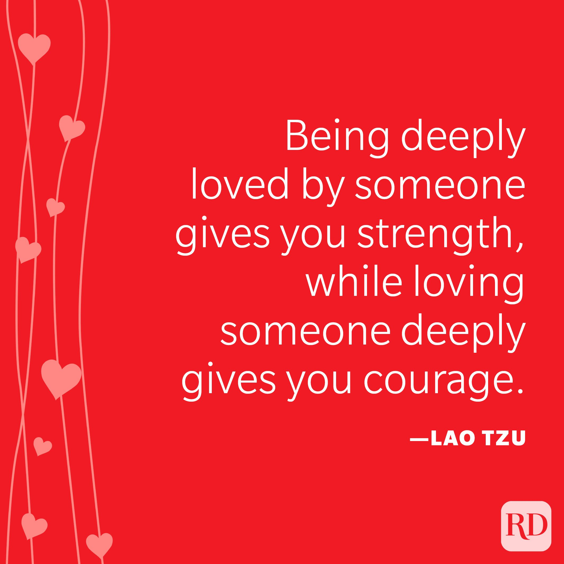 """""""Being deeply loved by someone gives you strength, while loving someone deeply gives you courage."""" —Lao Tzu"""