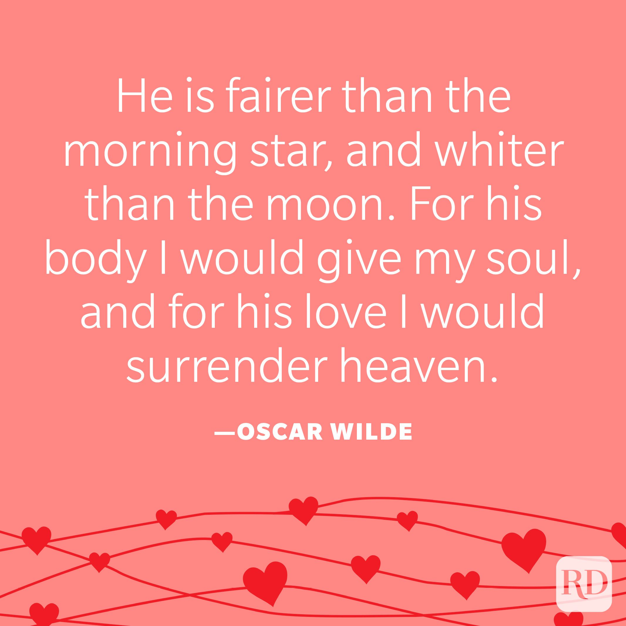 """""""He is fairer than the morning star, and whiter than the moon. For his body I would give my soul, and for his love I would surrender heaven."""" —Oscar Wilde"""