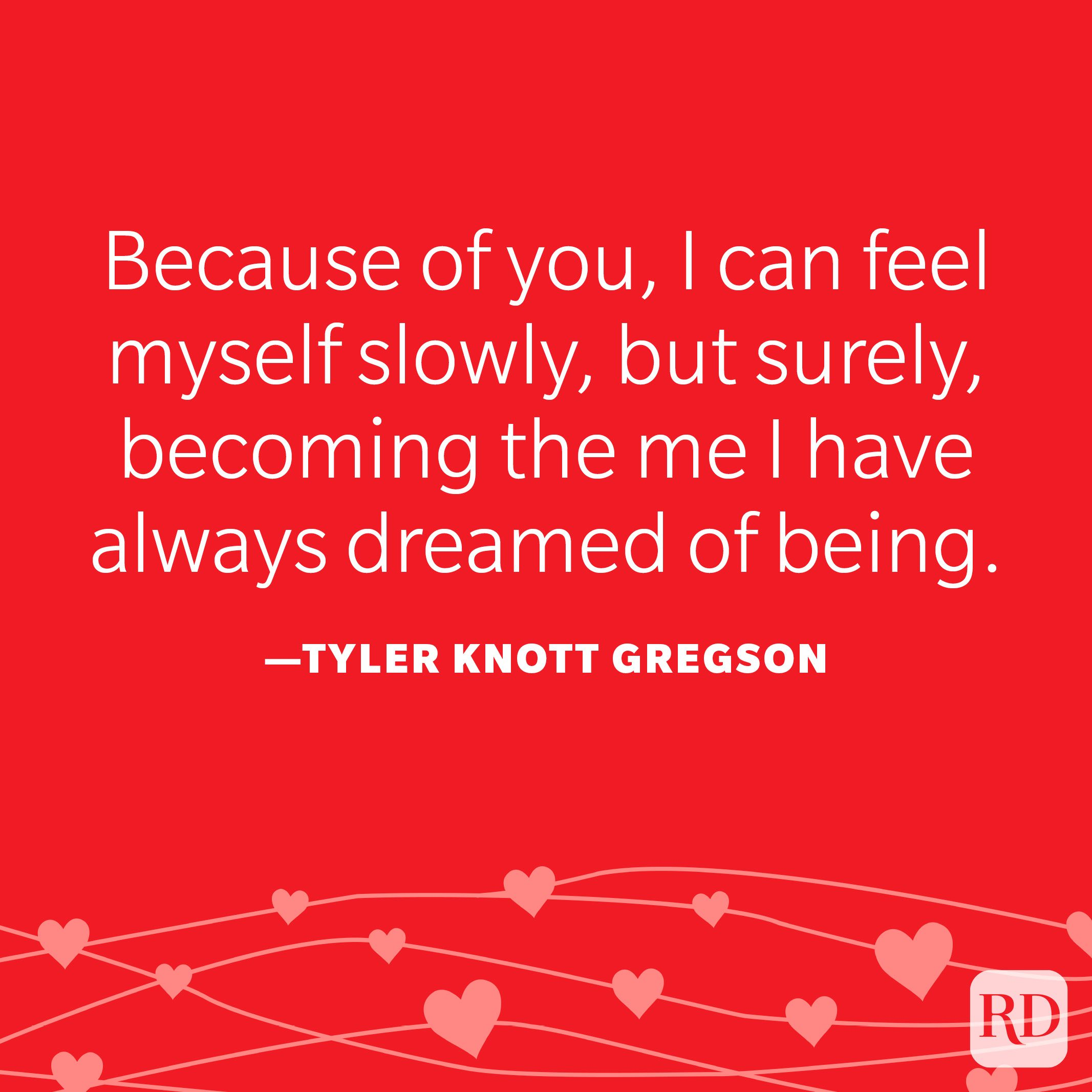 """""""Because of you, I can feel myself slowly, but surely, becoming the me I have always dreamed of being."""" —Tyler Knott Gregson"""