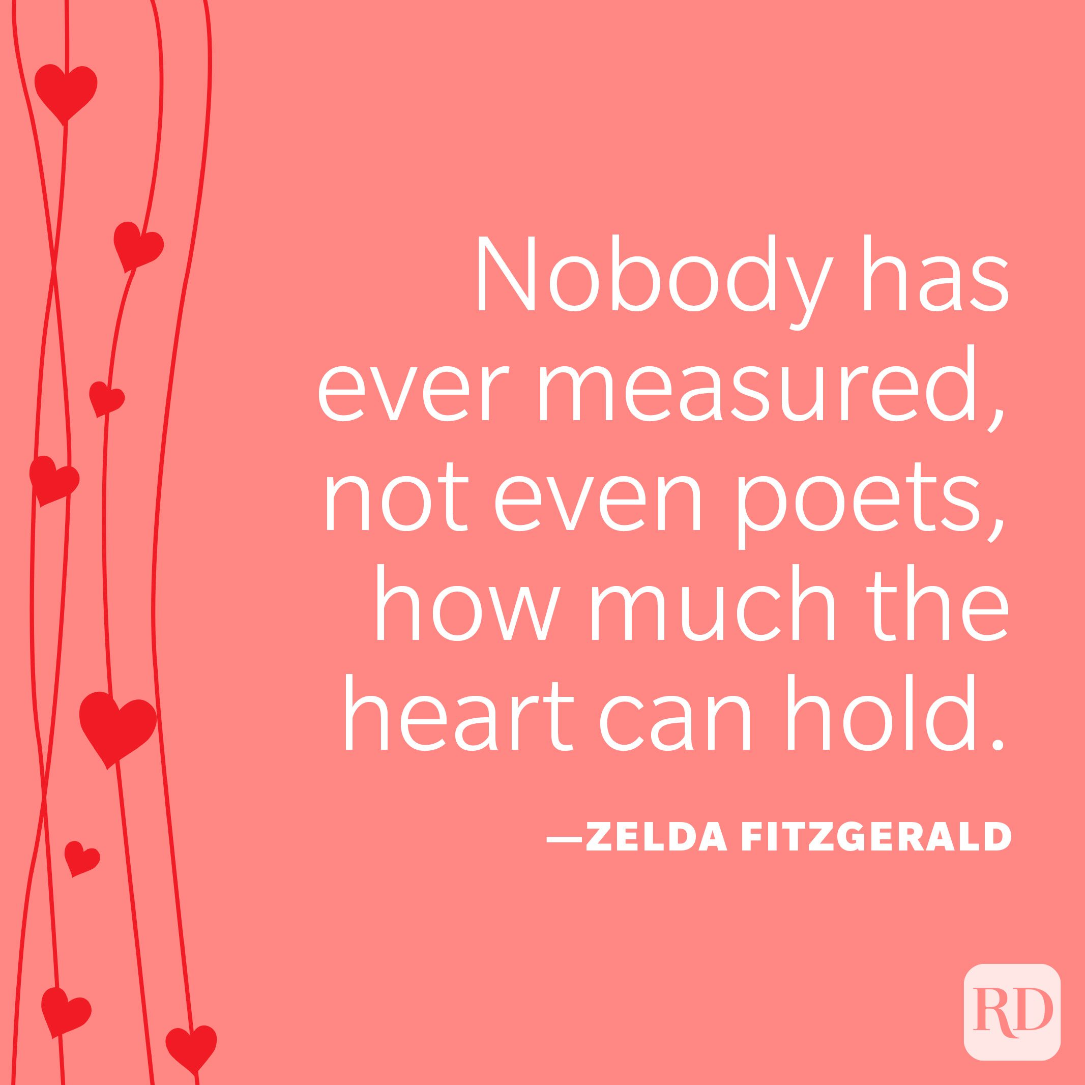 """""""Nobody has ever measured, not even poets, how much the heart can hold."""" —Zelda Fitzgerald"""