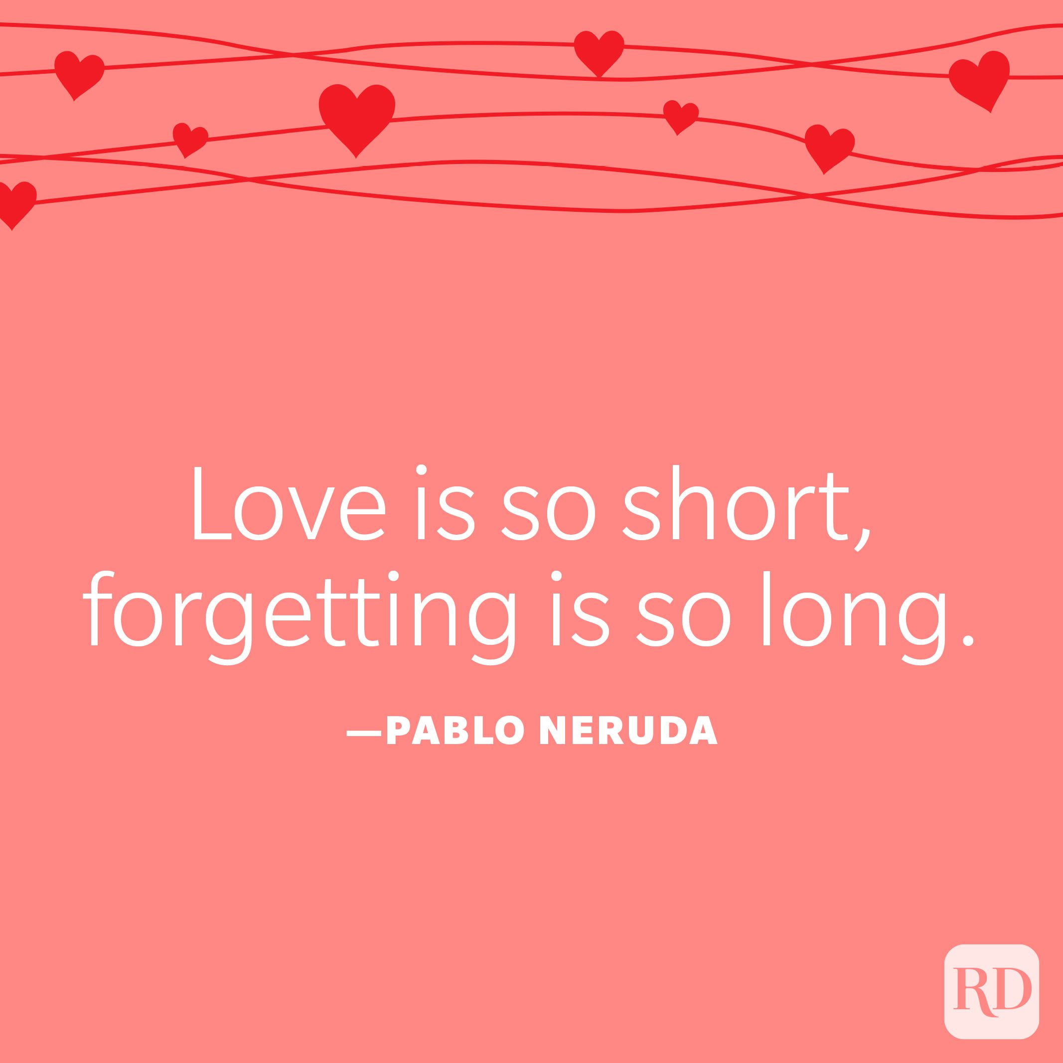 """""""Love is so short, forgetting is so long."""" —Pablo Neruda"""