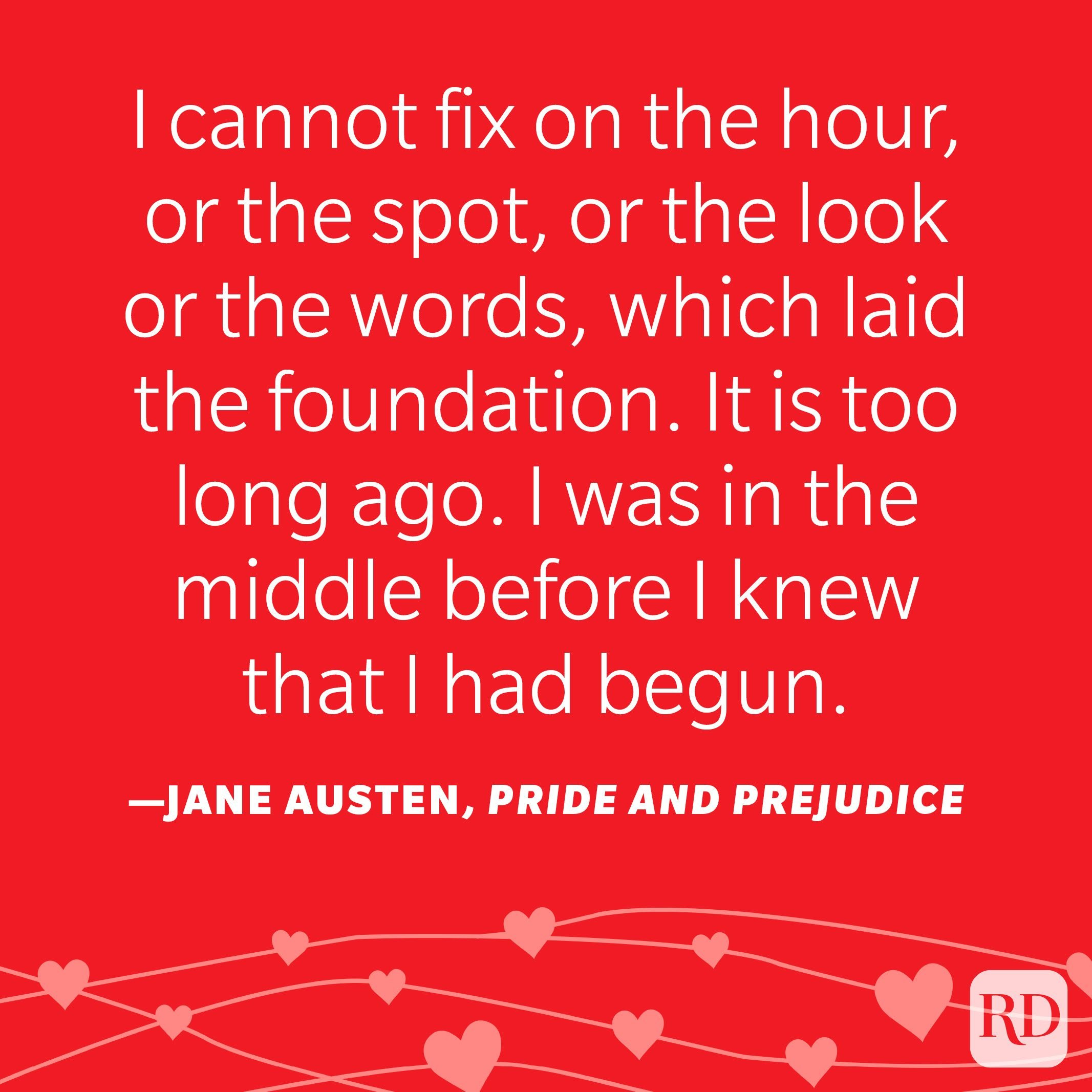 """""""I cannot fix on the hour, or the spot, or the look or the words, which laid the foundation. It is too long ago. I was in the middle before I knew that I had begun."""" ―Jane Austen, Pride and Prejudice"""