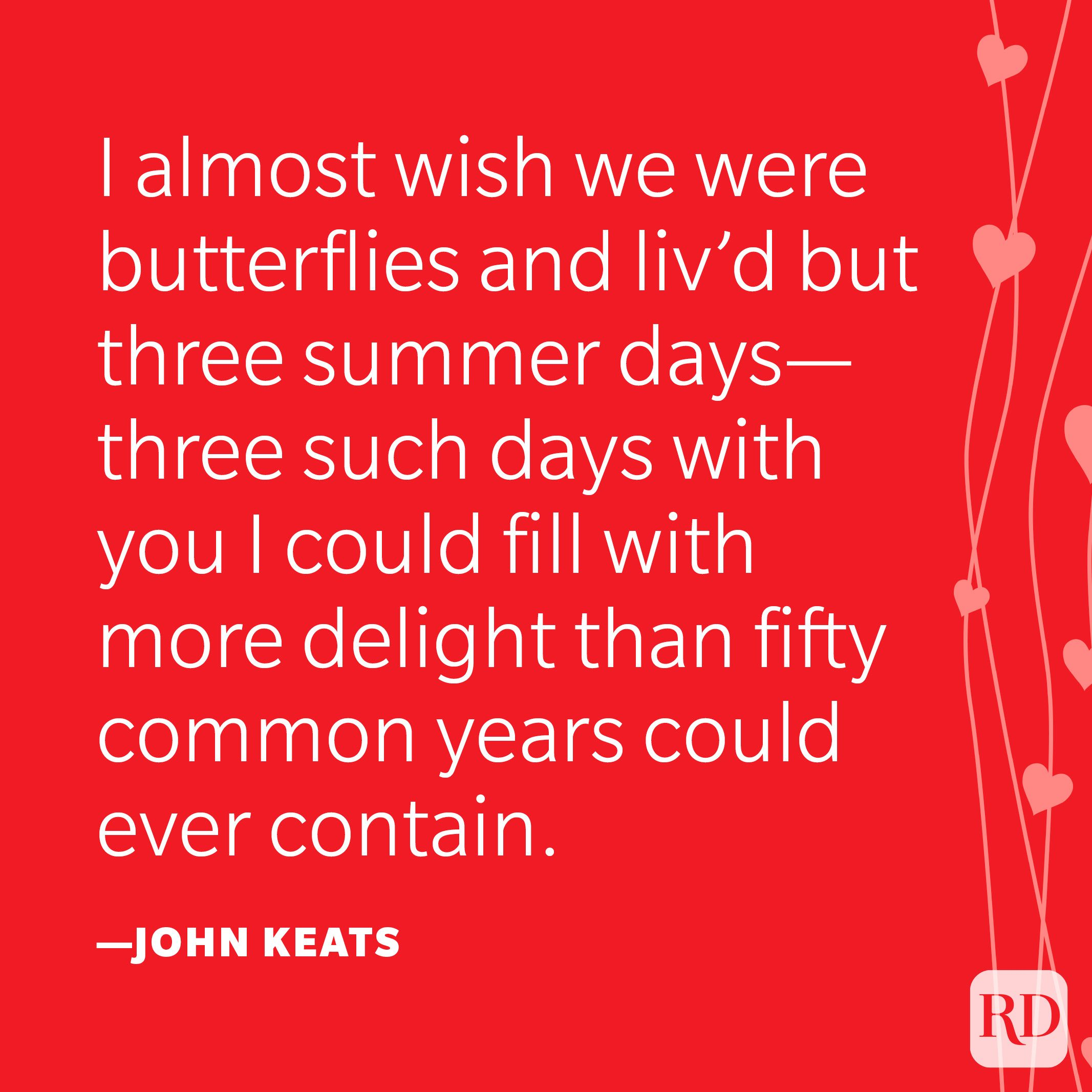 """""""I almost wish we were butterflies and liv'd but three summer days—three such days with you I could fill with more delight than fifty common years could ever contain."""" —John Keats"""