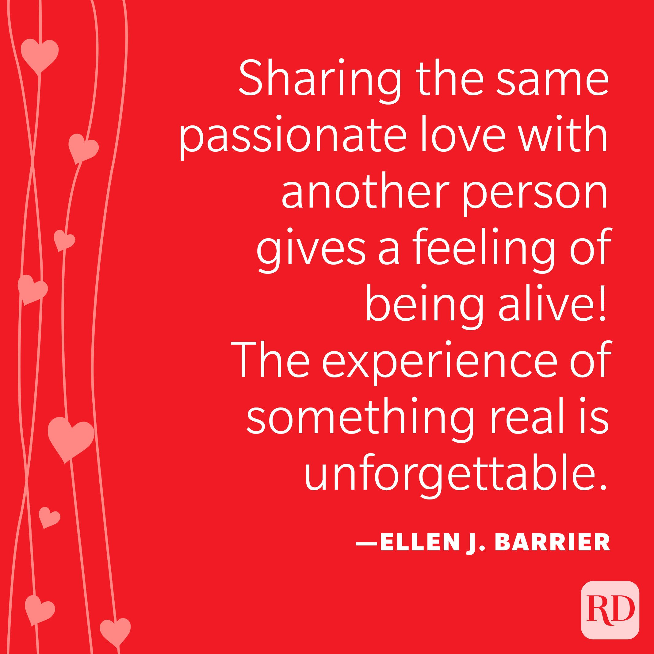 """""""Sharing the same passionate love with another person gives a feeling of being alive! The experience of something real is unforgettable."""" —Ellen J. Barrier"""