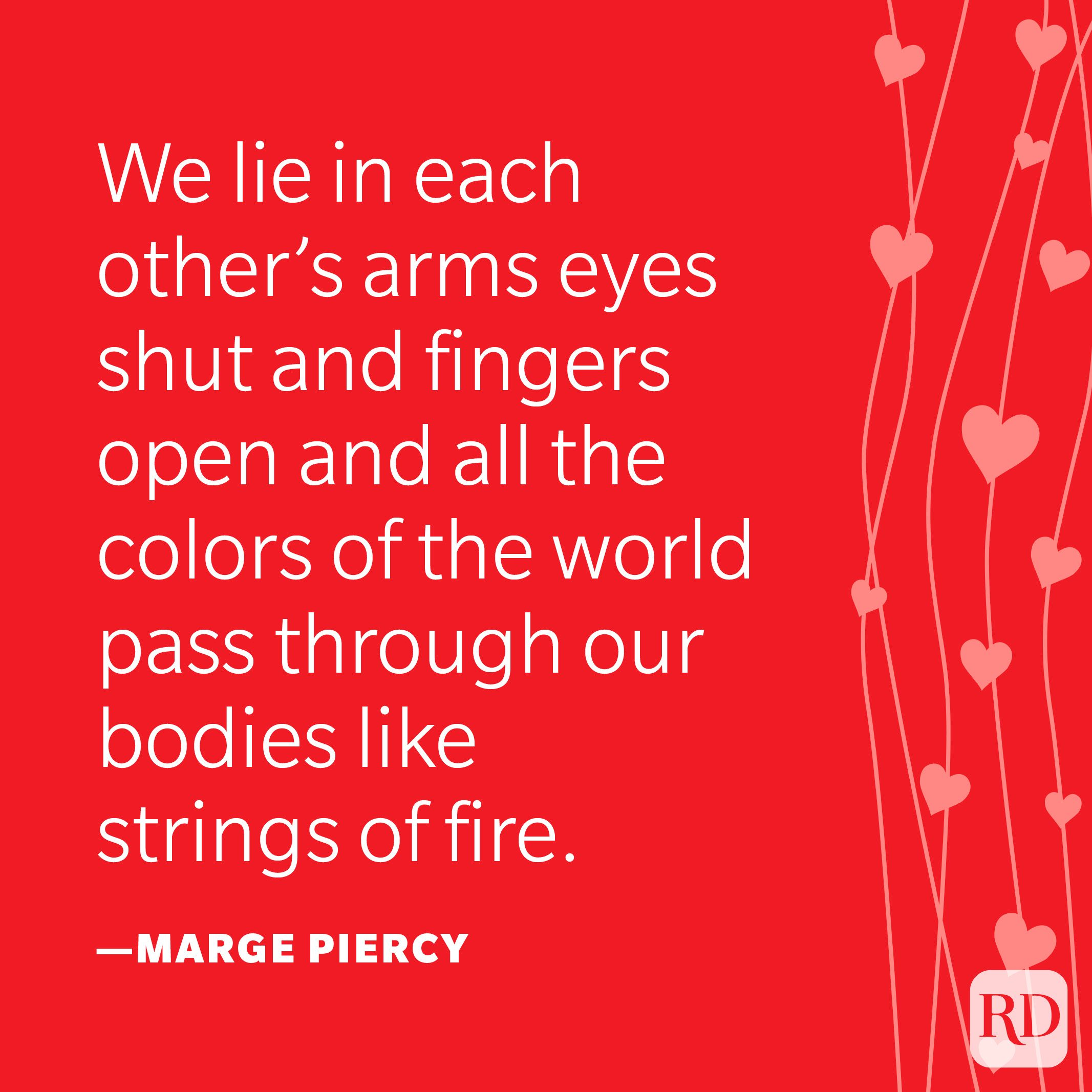 """""""We lie in each other's arms eyes shut and fingers open and all the colors of the world pass through our bodies like strings of fire."""" —Marge Piercy"""