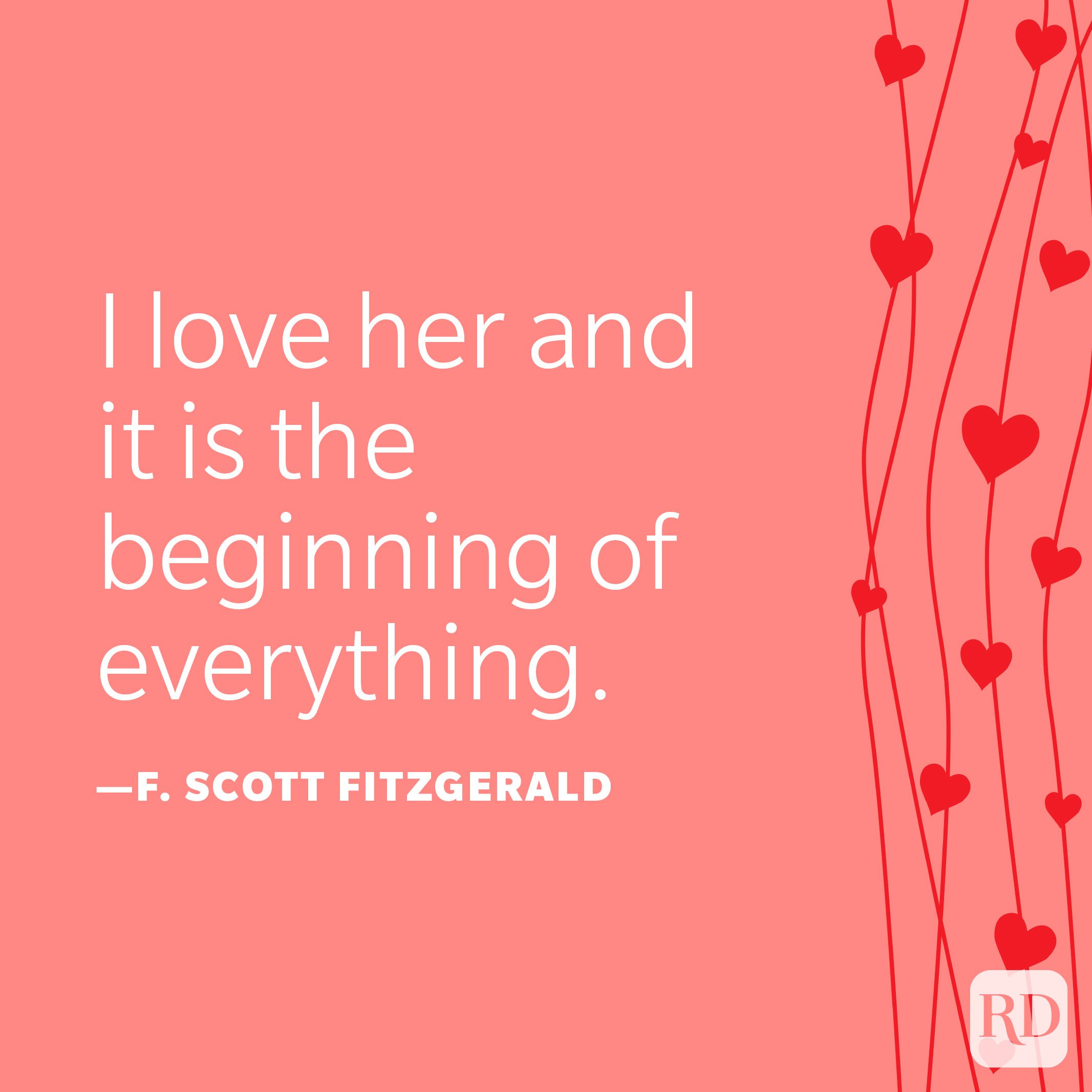 """""""I fell in love with her courage, her sincerity, and her flaming self respect. And it's these things I'd believe in, even if the whole world indulged in wild suspicions that she wasn't all she should be. I love her and it is the beginning of everything."""" —F. Scott Fitzgerald"""
