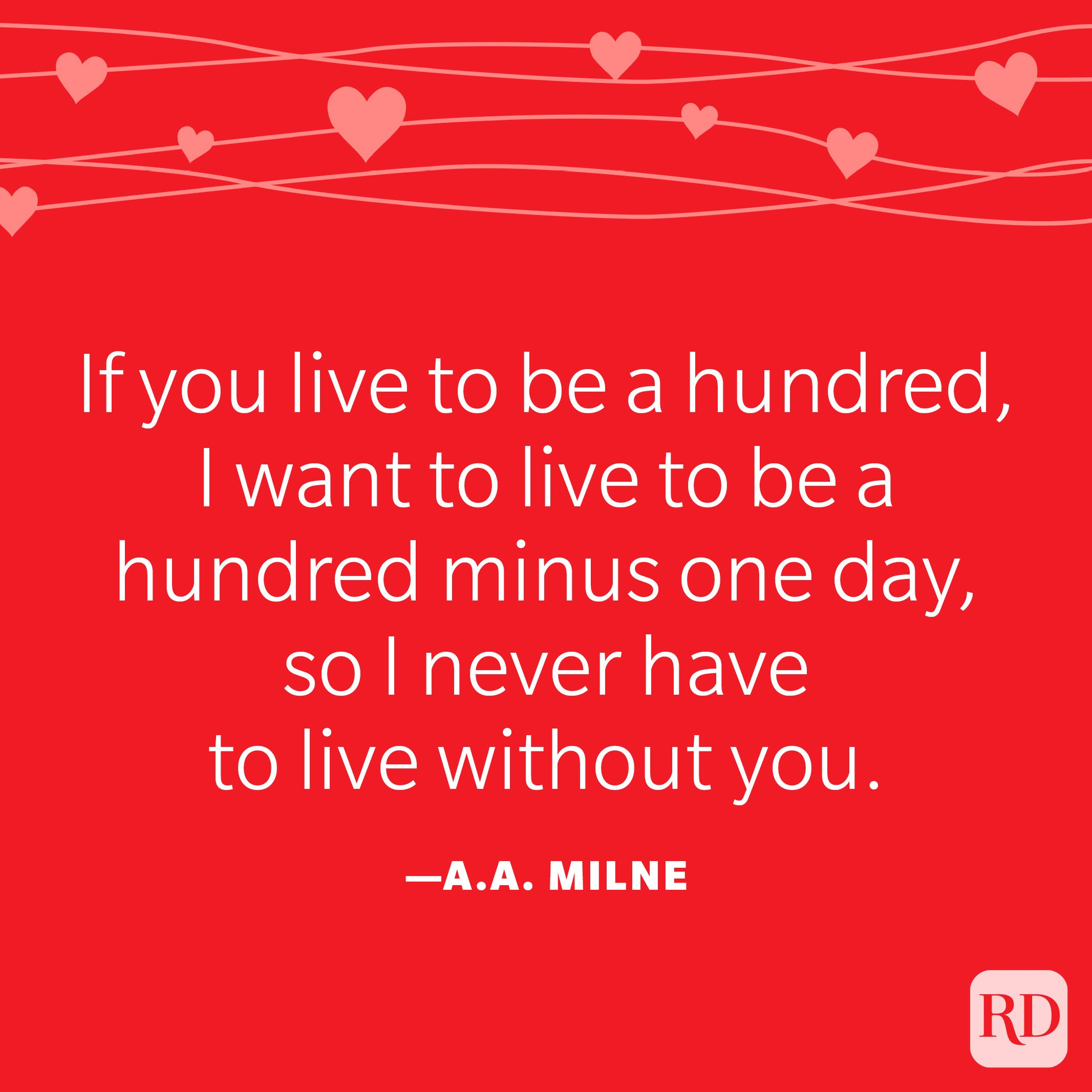 """""""If you live to be a hundred, I want to live to be a hundred minus one day, so I never have to live without you."""" —A. A. Milne"""